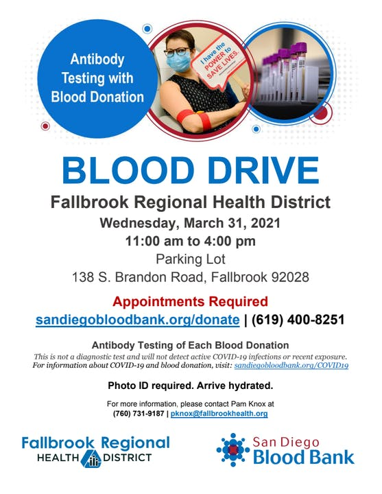 Blood Drive, Fallbrook Regional Health District, Wednesday, March 31, 2021 11:00 am to 4:00 pm. 138 South Brandon Road. Appointments Required: sandiegobloodbank.org/donate or 619/400-8251. Antibody testing of each blood donation. Photo ID required. For more info, call Pam Knox 760/731-9187