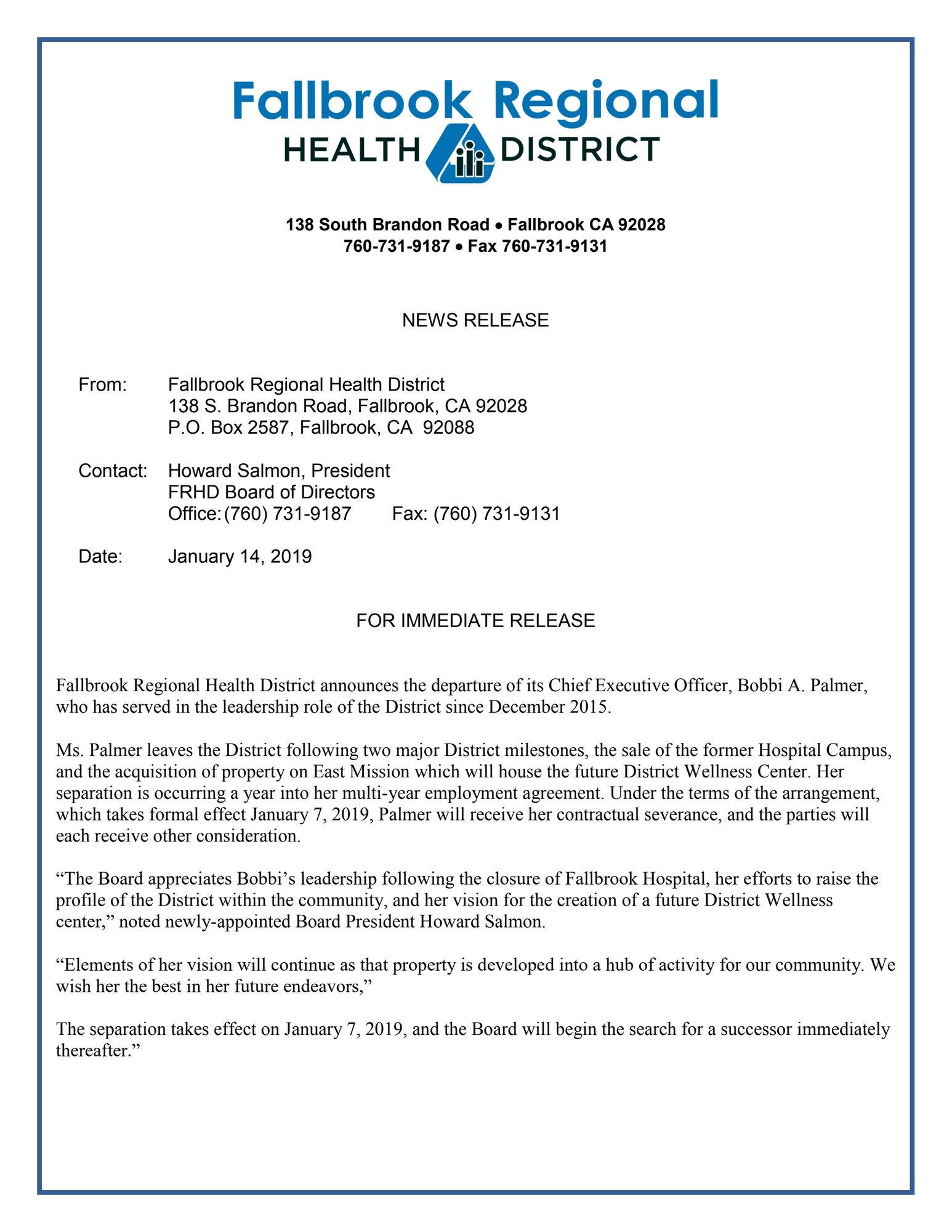 "FOR IMMEDIATE RELEASE   Fallbrook Regional Health District announces the departure of its Chief Executive Officer, Bobbi A. Palmer, who has served in the leadership role of the District since December 2015.  Ms. Palmer leaves the District following two major District milestones, the sale of the former Hospital Campus, and the acquisition of property on East Mission which will house the future District Wellness Center. Her separation is occurring a year into her multi-year employment agreement. Under the terms of the arrangement, which takes formal effect January 7, 2019, Palmer will receive her contractual severance, and the parties will each receive other consideration.  ""The Board appreciates Bobbi's leadership following the closure of Fallbrook Hospital, her efforts to raise the profile of the District within the community, and her vision for the creation of a future District Wellness center,"" noted newly-appointed Board President Howard Salmon.   ""Elements of her vision will continue as that property is developed into a hub of activity for our community. We wish her the best in her future endeavors,""  The separation takes effect on January 7, 2019, and the Board will begin the search for a successor immediately thereafter."""