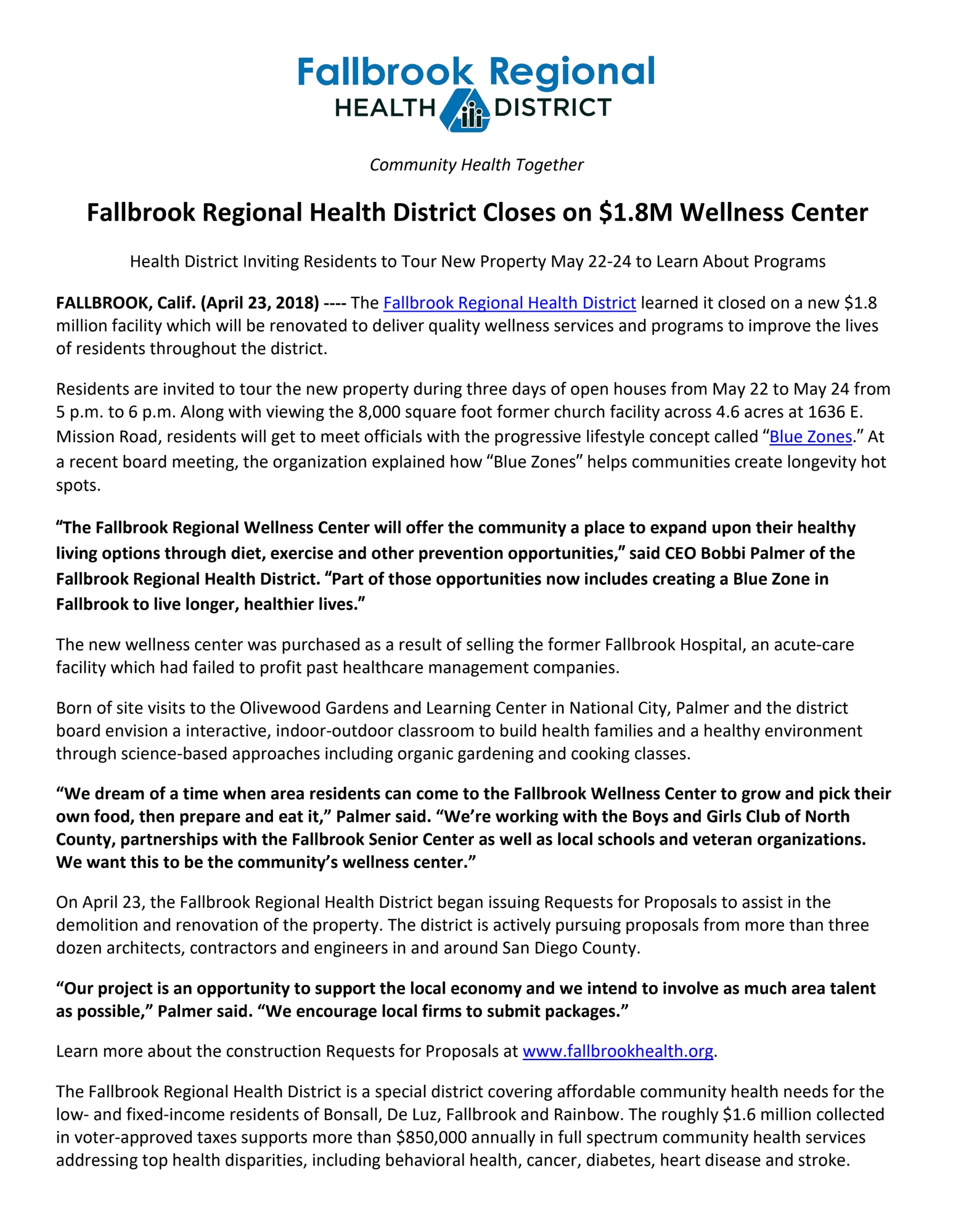 "Fallbrook Regional Health District Closes on $1.8M Wellness Center Health District Inviting Residents to Tour New Property May 22-24 to Learn About Programs FALLBROOK, Calif. (April 23, 2018) ---- The Fallbrook Regional Health District learned it closed on a new $1.8 million facility which will be renovated to deliver quality wellness services and programs to improve the lives of residents throughout the district. Residents are invited to tour the new property during three days of open houses from May 22 to May 24 from 5 p.m. to 6 p.m. Along with viewing the 8,000 square foot former church facility across 4.6 acres at 1636 E. Mission Road, residents will get to meet officials with the progressive lifestyle concept called ""Blue Zones."" At a recent board meeting, the organization explained how ""Blue Zones"" helps communities create longevity hot spots. ""The Fallbrook Regional Wellness Center will offer the community a place to expand upon their healthy living options through diet, exercise and other prevention opportunities,"" said CEO Bobbi Palmer of the Fallbrook Regional Health District. ""Part of those opportunities now includes creating a Blue Zone in Fallbrook to live longer, healthier lives."" The new wellness center was purchased as a result of selling the former Fallbrook Hospital, an acute-care facility which had failed to profit past healthcare management companies. Born of site visits to the Olivewood Gardens and Learning Center in National City, Palmer and the district board envision a interactive, indoor-outdoor classroom to build health families and a healthy environment through science-based approaches including organic gardening and cooking classes. ""We dream of a time when area residents can come to the Fallbrook Wellness Center to grow and pick their own food, then prepare and eat it,"" Palmer said. ""We're working with the Boys and Girls Club of North County, partnerships with the Fallbrook Senior Center as well as local schools and veteran organizations. We want this to be the community's wellness center."" On April 23, the Fallbrook Regional Health District began issuing Requests for Proposals to assist in the demolition and renovation of the property. The district is actively pursuing proposals from more than three dozen architects, contractors and engineers in and around San Diego County. ""Our project is an opportunity to support the local economy and we intend to involve as much area talent as possible,"" Palmer said. ""We encourage local firms to submit packages."" Learn more about the construction Requests for Proposals at www.fallbrookhealth.org. The Fallbrook Regional Health District is a special district covering affordable community health needs for the low- and fixed-income residents of Bonsall, De Luz, Fallbrook and Rainbow. The roughly $1.6 million collected in voter-approved taxes supports more than $850,000 annually in full spectrum community health services addressing top health disparities, including behavioral health, cancer, diabetes, heart disease and stroke."