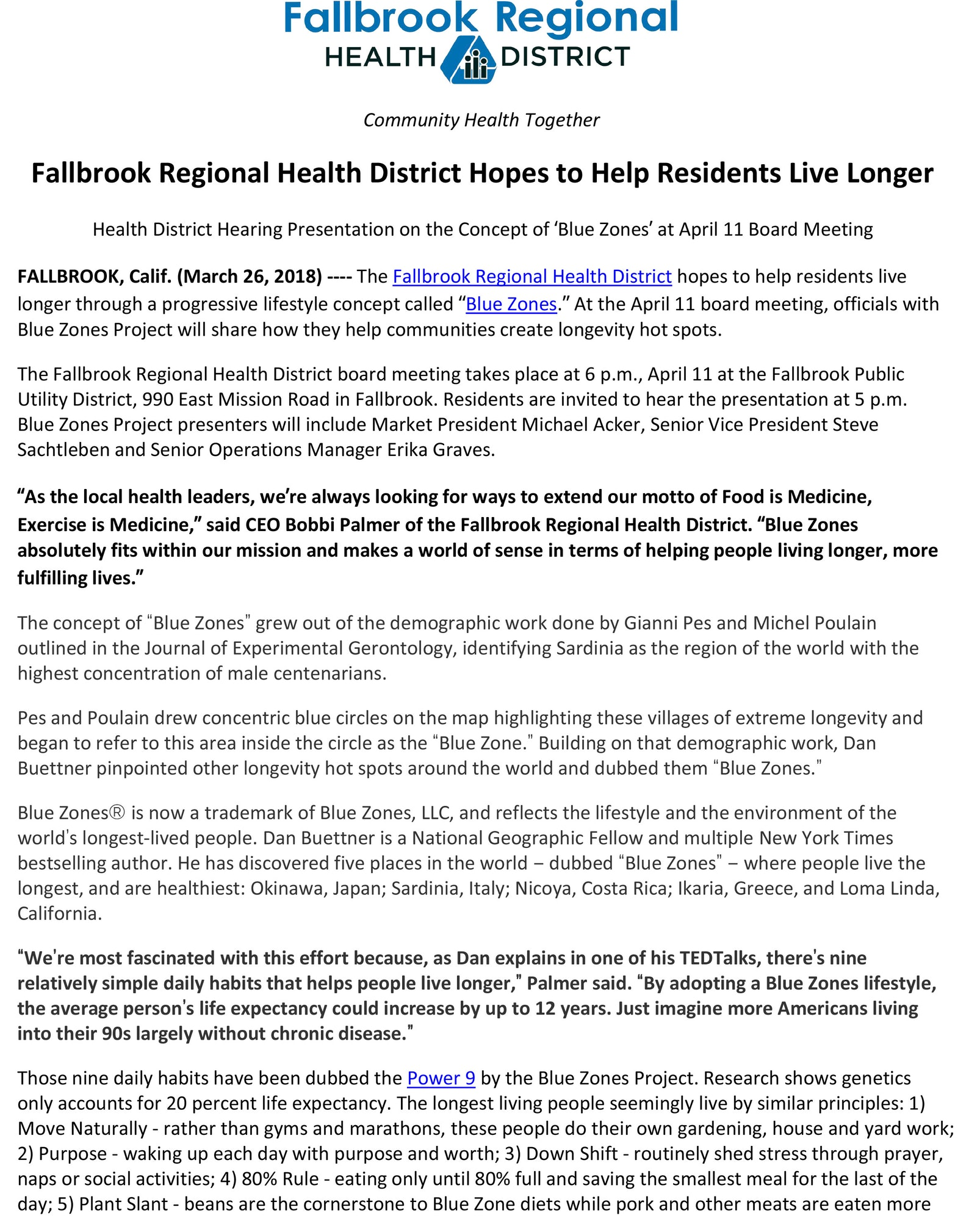 "Fallbrook Regional Health District Hopes to Help Residents Live Longer Health District Hearing Presentation on the Concept of 'Blue Zones' at April 11 Board Meeting FALLBROOK, Calif. (March 26, 2018) ---- The Fallbrook Regional Health District hopes to help residents live longer through a progressive lifestyle concept called ""Blue Zones."" At the April 11 board meeting, officials with Blue Zones Project will share how they help communities create longevity hot spots. The Fallbrook Regional Health District board meeting takes place at 6 p.m., April 11 at the Fallbrook Public Utility District, 990 East Mission Road in Fallbrook. Residents are invited to hear the presentation at 5 p.m. Blue Zones Project presenters will include Market President Michael Acker, Senior Vice President Steve Sachtleben and Senior Operations Manager Erika Graves. ""As the local health leaders, we're always looking for ways to extend our motto of Food is Medicine, Exercise is Medicine,"" said CEO Bobbi Palmer of the Fallbrook Regional Health District. ""Blue Zones absolutely fits within our mission and makes a world of sense in terms of helping people living longer, more fulfilling lives."" The concept of ""Blue Zones"" grew out of the demographic work done by Gianni Pes and Michel Poulain outlined in the Journal of Experimental Gerontology, identifying Sardinia as the region of the world with the highest concentration of male centenarians. Pes and Poulain drew concentric blue circles on the map highlighting these villages of extreme longevity and began to refer to this area inside the circle as the ""Blue Zone."" Building on that demographic work, Dan Buettner pinpointed other longevity hot spots around the world and dubbed them ""Blue Zones."" Blue Zones® is now a trademark of Blue Zones, LLC, and reflects the lifestyle and the environment of the world's longest-lived people. Dan Buettner is a National Geographic Fellow and multiple New York Times bestselling author. He has discovered five places in the world – dubbed ""Blue Zones"" – where people live the longest, and are healthiest: Okinawa, Japan; Sardinia, Italy; Nicoya, Costa Rica; Ikaria, Greece, and Loma Linda, California. ""We're most fascinated with this effort because, as Dan explains in one of his TEDTalks, there's nine relatively simple daily habits that helps people live longer,"" Palmer said. ""By adopting a Blue Zones lifestyle, the average person's life expectancy could increase by up to 12 years. Just imagine more Americans living into their 90s largely without chronic disease."" Those nine daily habits have been dubbed the Power 9 by the Blue Zones Project. Research shows genetics only accounts for 20 percent life expectancy. The longest living people seemingly live by similar principles: 1) Move Naturally - rather than gyms and marathons, these people do their own gardening, house and yard work; 2) Purpose - waking up each day with purpose and worth; 3) Down Shift - routinely shed stress through prayer, naps or social activities; 4) 80% Rule - eating only until 80% full and saving the smallest meal for the last of the day; 5) Plant Slant - beans are the cornerstone to Blue Zone diets while pork and other meats are eaten more"