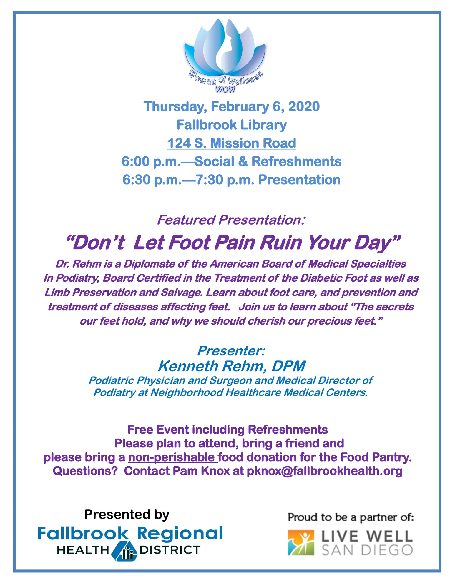 Woman of Wellness Presentation: Dont let foot pain ruin your day by Doctor Kenneth Rehm. Thursday, February 6th, 6:00pm-6:30pm Refreshments. Presentation from 6:30pm-7:30pm at the Fallbrook Branch Library. Questions, contact Pam Knox at pknox@fallbrookhealth.org