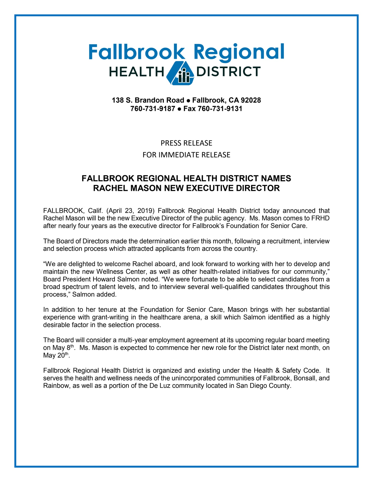 "FALLBROOK, Calif. (April 23, 2019) Fallbrook Regional Health District today announced that Rachel Mason will be the new Executive Director of the public agency.  Ms. Mason comes to FRHD after nearly four years as the executive director for Fallbrook's Foundation for Senior Care.  The Board of Directors made the determination earlier this month, following a recruitment, interview and selection process which attracted applicants from across the country.    ""We are delighted to welcome Rachel aboard, and look forward to working with her to develop and maintain the new Wellness Center, as well as other health-related initiatives for our community,"" Board President Howard Salmon noted. ""We were fortunate to be able to select candidates from a broad spectrum of talent levels, and to interview several well-qualified candidates throughout this process,"" Salmon added.    In addition to her tenure at the Foundation for Senior Care, Mason brings with her substantial experience with grant-writing in the healthcare arena, a skill which Salmon identified as a highly desirable factor in the selection process.    The Board will consider a multi-year employment agreement at its upcoming regular board meeting on May 8th.  Ms. Mason is expected to commence her new role for the District later next month, on May 20th.   Fallbrook Regional Health District is organized and existing under the Health & Safety Code.  It serves the health and wellness needs of the unincorporated communities of Fallbrook, Bonsall, and Rainbow, as well as a portion of the De Luz community located in San Diego County."