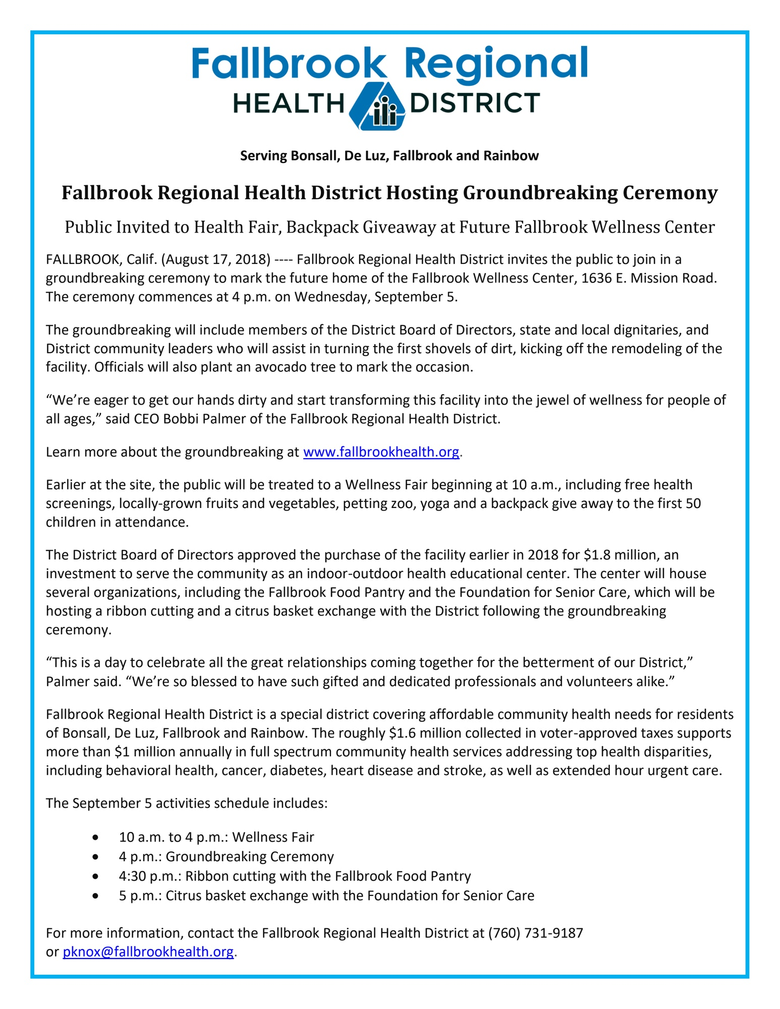 "Public Invited to Health Fair, Backpack Giveaway at Future Fallbrook Wellness Center FALLBROOK, Calif. (August 17, 2018) ---- Fallbrook Regional Health District invites the public to join in a groundbreaking ceremony to mark the future home of the Fallbrook Wellness Center, 1636 E. Mission Road. The ceremony commences at 4 p.m. on Wednesday, September 5. The groundbreaking will include members of the District Board of Directors, state and local dignitaries, and District community leaders who will assist in turning the first shovels of dirt, kicking off the remodeling of the facility. Officials will also plant an avocado tree to mark the occasion. ""We're eager to get our hands dirty and start transforming this facility into the jewel of wellness for people of all ages,"" said CEO Bobbi Palmer of the Fallbrook Regional Health District. Learn more about the groundbreaking at www.fallbrookhealth.org. Earlier at the site, the public will be treated to a Wellness Fair beginning at 10 a.m., including free health screenings, locally-grown fruits and vegetables, petting zoo, yoga and a backpack give away to the first 50 children in attendance. The District Board of Directors approved the purchase of the facility earlier in 2018 for $1.8 million, an investment to serve the community as an indoor-outdoor health educational center. The center will house several organizations, including the Fallbrook Food Pantry and the Foundation for Senior Care, which will be hosting a ribbon cutting and a citrus basket exchange with the District following the groundbreaking ceremony. ""This is a day to celebrate all the great relationships coming together for the betterment of our District,"" Palmer said. ""We're so blessed to have such gifted and dedicated professionals and volunteers alike."" Fallbrook Regional Health District is a special district covering affordable community health needs for residents of Bonsall, De Luz, Fallbrook and Rainbow. The roughly $1.6 million collected in voter-approved taxes supports more than $1 million annually in full spectrum community health services addressing top health disparities, including behavioral health, cancer, diabetes, heart disease and stroke, as well as extended hour urgent care. The September 5 activities schedule includes: •         10 a.m. to 4 p.m.: Wellness Fair •         4 p.m.: Groundbreaking Ceremony •         4:30 p.m.: Ribbon cutting with the Fallbrook Food Pantry •         5 p.m.: Citrus basket exchange with the Foundation for Senior Care"