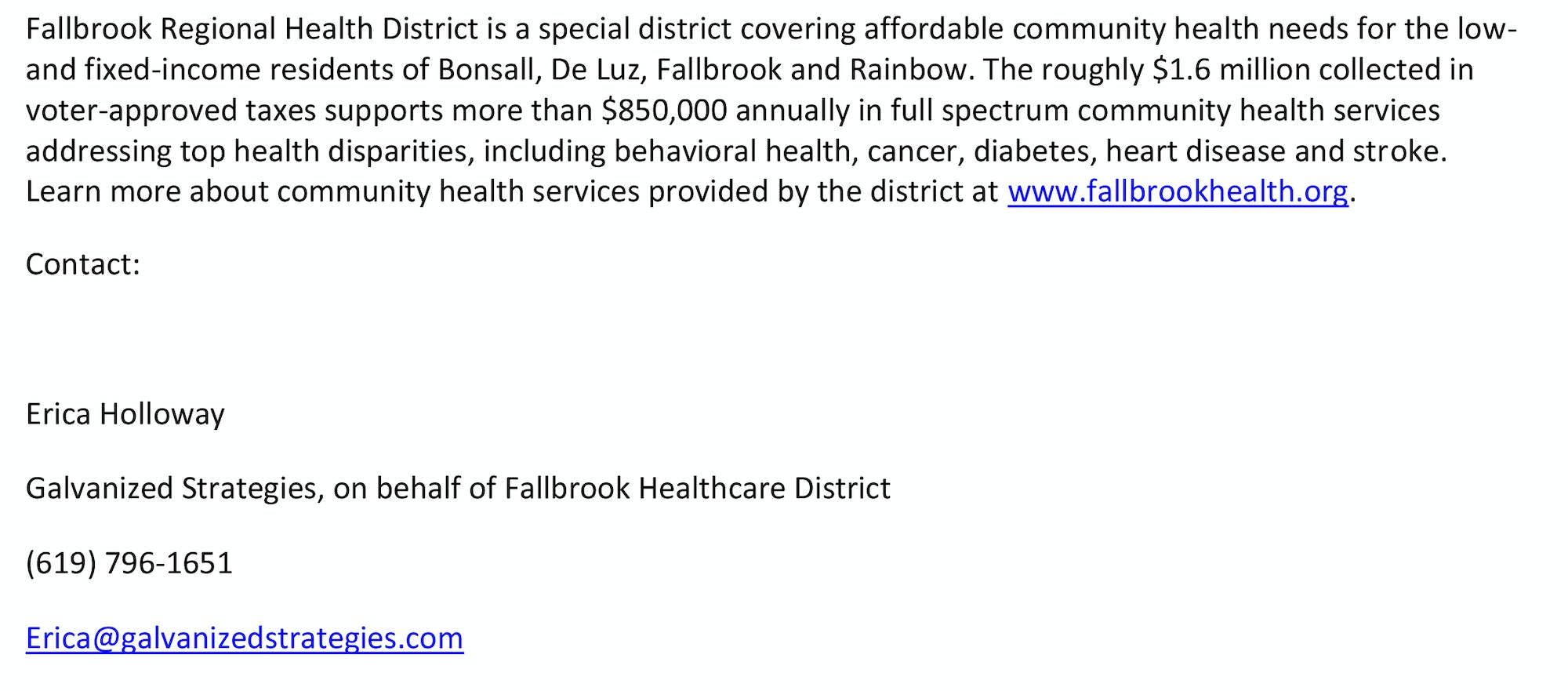Fallbrook Regional Health District is a special district covering affordable community health needs for the low- and fixed-income residents of Bonsall, De Luz, Fallbrook and Rainbow. The roughly $1.6 million collected in voter-approved taxes supports more than $850,000 annually in full spectrum community health services addressing top health disparities, including behavioral health, cancer, diabetes, heart disease and stroke. Learn more about community health services provided by the district at www.fallbrookhealth.org.