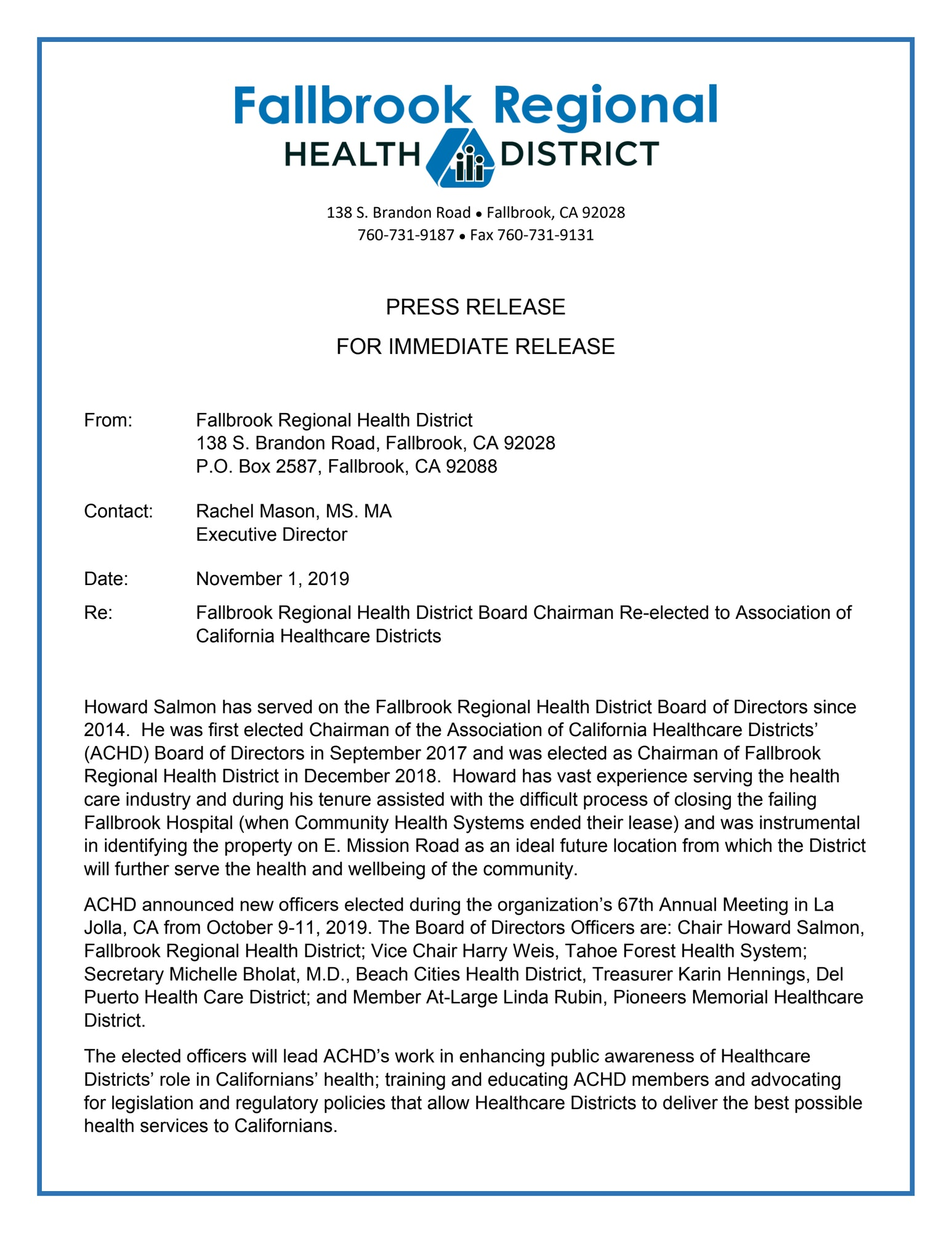 November 1, 2019. Fallbrook Regional Health District Board Chairman Re-elected to Association of California Healthcare Districts. Howard Salmon has served on the Fallbrook Regional Health District Board of Directors since 2014.  He was first elected Chairman of the Association of California Healthcare Districts' (ACHD) Board of Directors in September 2017 and was elected as Chairman of Fallbrook Regional Health District in December 2018.  Howard has vast experience serving the health care industry and during his tenure assisted with the difficult process of closing the failing Fallbrook Hospital (when Community Health Systems ended their lease) and was instrumental in identifying the property on E. Mission Road as an ideal future location from which the District will further serve the health and wellbeing of the community.   ACHD announced new officers elected during the organization's 67th Annual Meeting in La Jolla, CA from October 9-11, 2019. The Board of Directors Officers are: Chair Howard Salmon, Fallbrook Regional Health District; Vice Chair Harry Weis, Tahoe Forest Health System; Secretary Michelle Bholat, M.D., Beach Cities Health District, Treasurer Karin Hennings, Del Puerto Health Care District; and Member At-Large Linda Rubin, Pioneers Memorial Healthcare District. The elected officers will lead ACHD's work in enhancing public awareness of Healthcare Districts' role in Californians' health; training and educating ACHD members and advocating for legislation and regulatory policies that allow Healthcare Districts to deliver the best possible health services to Californians.