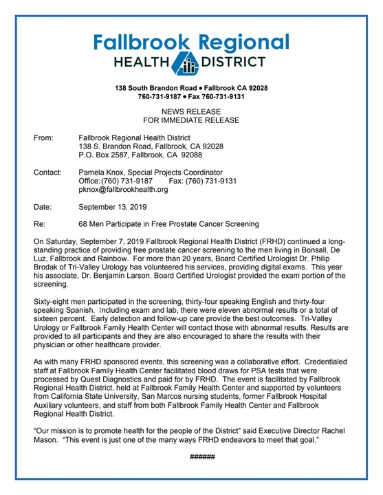 """On Saturday, September 7, 2019 Fallbrook Regional Health District (FRHD) continued a long-standing practice of providing free prostate cancer screening to the men living in Bonsall, De Luz, Fallbrook and Rainbow.  For more than 20 years, Board Certified Urologist Dr. Philip Brodak of Tri-Valley Urology has volunteered his services, providing digital exams.  This year his associate, Dr. Benjamin Larson, Board Certified Urologist provided the exam portion of the screening.    Sixty-eight men participated in the screening, thirty-four speaking English and thirty-four speaking Spanish.  Including exam and lab, there were eleven abnormal results or a total of sixteen percent.  Early detection and follow-up care provide the best outcomes.  Tri-Valley Urology or Fallbrook Family Health Center will contact those with abnormal results. Results are provided to all participants and they are also encouraged to share the results with their physician or other healthcare provider.    As with many FRHD sponsored events, this screening was a collaborative effort.  Credentialed staff at Fallbrook Family Health Center facilitated blood draws for PSA tests that were processed by Quest Diagnostics and paid for by FRHD.  The event is facilitated by Fallbrook Regional Health District, held at Fallbrook Family Health Center and supported by volunteers from California State University, San Marcos nursing students, former Fallbrook Hospital Auxiliary volunteers, and staff from both Fallbrook Family Health Center and Fallbrook Regional Health District.   """"Our mission is to promote health for the people of the District"""" said Executive Director Rachel Mason.  """"This event is just one of the many ways FRHD endeavors to meet that goal."""""""