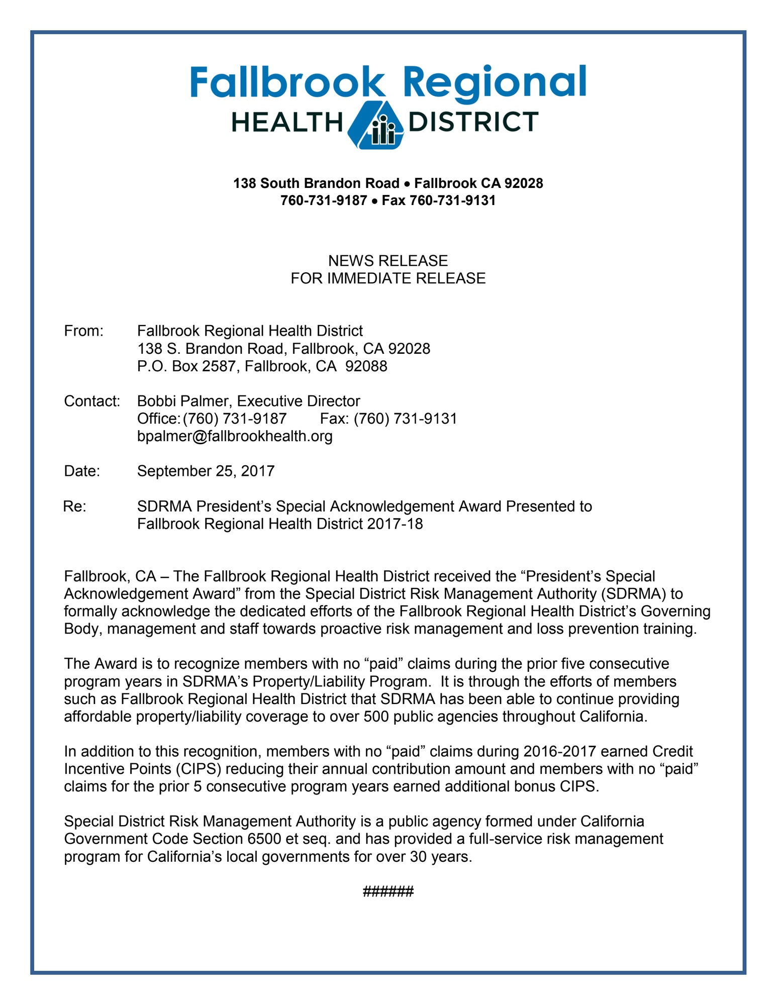 "NEWS RELEASE FOR IMMEDIATE RELEASE   From:  	Fallbrook Regional Health District 	138 S. Brandon Road, Fallbrook, CA 92028 P.O. Box 2587, Fallbrook, CA  92088  Contact:	Bobbi Palmer, Executive Director 	Office:	(760) 731-9187	Fax: (760) 731-9131 	bpalmer@fallbrookhealth.org  Date:	September 25, 2017  Re:	SDRMA President's Special Acknowledgement Award Presented to  	Fallbrook Regional Health District 2017-18   Fallbrook, CA – The Fallbrook Regional Health District received the ""President's Special Acknowledgement Award"" from the Special District Risk Management Authority (SDRMA) to formally acknowledge the dedicated efforts of the Fallbrook Regional Health District's Governing Body, management and staff towards proactive risk management and loss prevention training.  The Award is to recognize members with no ""paid"" claims during the prior five consecutive program years in SDRMA's Property/Liability Program.  It is through the efforts of members such as Fallbrook Regional Health District that SDRMA has been able to continue providing affordable property/liability coverage to over 500 public agencies throughout California.  In addition to this recognition, members with no ""paid"" claims during 2016-2017 earned Credit Incentive Points (CIPS) reducing their annual contribution amount and members with no ""paid"" claims for the prior 5 consecutive program years earned additional bonus CIPS.  Special District Risk Management Authority is a public agency formed under California Government Code Section 6500 et seq. and has provided a full-service risk management program for California's local governments for over 30 years.  ######"