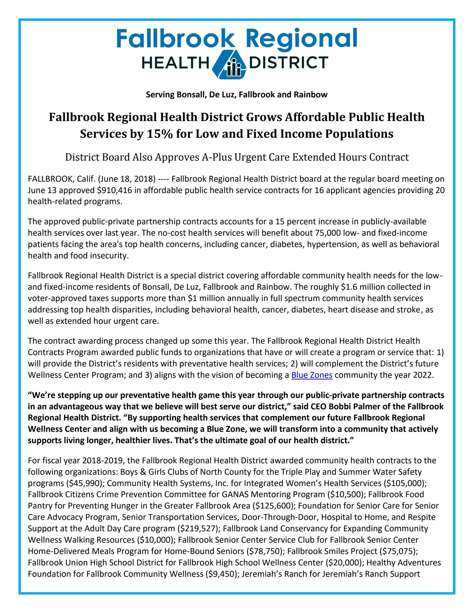 "Fallbrook Regional Health District Grows Affordable Public Health Services by 15% for Low and Fixed Income Populations District Board Also Approves A-Plus Urgent Care Extended Hours Contract FALLBROOK, Calif. (June 18, 2018) ---- Fallbrook Regional Health District board at the regular board meeting on June 13 approved $910,416 in affordable public health service contracts for 16 applicant agencies providing 20 health-related programs. The approved public-private partnership contracts accounts for a 15 percent increase in publicly-available health services over last year. The no-cost health services will benefit about 75,000 low- and fixed-income patients facing the area's top health concerns, including cancer, diabetes, hypertension, as well as behavioral health and food insecurity.   Fallbrook Regional Health District is a special district covering affordable community health needs for the low- and fixed-income residents of Bonsall, De Luz, Fallbrook and Rainbow. The roughly $1.6 million collected in voter-approved taxes supports more than $1 million annually in full spectrum community health services addressing top health disparities, including behavioral health, cancer, diabetes, heart disease and stroke, as well as extended hour urgent care. The contract awarding process changed up some this year. The Fallbrook Regional Health District Health Contracts Program awarded public funds to organizations that have or will create a program or service that: 1) will provide the District's residents with preventative health services; 2) will complement the District's future Wellness Center Program; and 3) aligns with the vision of becoming a Blue Zones community the year 2022. ""We're stepping up our preventative health game this year through our public-private partnership contracts in an advantageous way that we believe will best serve our district,"" said CEO Bobbi Palmer of the Fallbrook Regional Health District. ""By supporting health services that complement our future Fallbrook Regional Wellness Center and align with us becoming a Blue Zone, we will transform into a community that actively supports living longer, healthier lives. That's the ultimate goal of our health district."" For fiscal year 2018-2019, the Fallbrook Regional Health District awarded community health contracts to the following organizations: Boys & Girls Clubs of North County for the Triple Play and Summer Water Safety programs ($45,990); Community Health Systems, Inc. for Integrated Women's Health Services ($105,000); Fallbrook Citizens Crime Prevention Committee for GANAS Mentoring Program ($10,500); Fallbrook Food Pantry for Preventing Hunger in the Greater Fallbrook Area ($125,600); Foundation for Senior Care for Senior Care Advocacy Program, Senior Transportation Services, Door-Through-Door, Hospital to Home, and Respite Support at the Adult Day Care program ($219,527); Fallbrook Land Conservancy for Expanding Community Wellness Walking Resources ($10,000); Fallbrook Senior Center Service Club for Fallbrook Senior Center Home-Delivered Meals Program for Home-Bound Seniors ($78,750); Fallbrook Smiles Project ($75,075); Fallbrook Union High School District for Fallbrook High School Wellness Center ($20,000); Healthy Adventures Foundation for Fallbrook Community Wellness ($9,450); Jeremiah's Ranch for Jeremiah's Ranch Support"