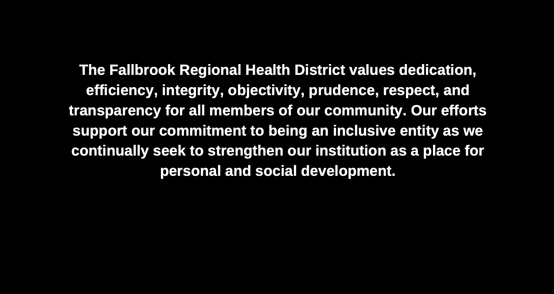 The Fallbrook Regional Health District values Dedication, Efficiency, Integrity, Objectivity, Prudence, Respect, and Transparency for all members of our community. Our efforts support our commitment to being an inclusive entity as we continually seek to strengthen our institution as a place for personal and social development