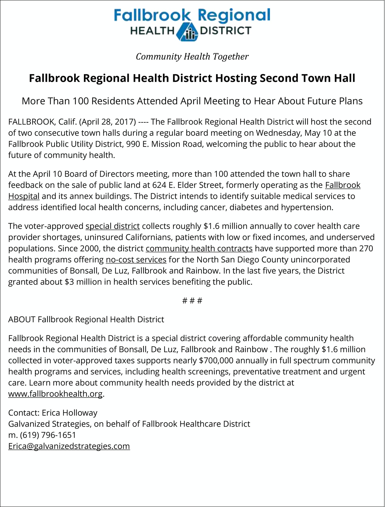 "Fallbrook Regional Health District Hosted Town Hall More Than 100 Residents Attended Meeting to Hear About Future Plans FALLBROOK, Calif. (April 14, 2017) ---- The Fallbrook Regional Health District hosted the first of two consecutive town halls during a regular board meeting on Wednesday, April 12 drawing more than 100 interested residents to hear about future plans for community health. The District Board of Directors sought public feedback on the sale of public land at 624 E. Elder Street, formerly operating as the Fallbrook Hospital and its annex buildings. The District intends to identify suitable medical services to address identified local health concerns, including cancer, diabetes and hypertension. The voter-approved special district collects roughly $1.6 million annually to cover health care provider shortages, uninsured Californians, patients with low or fixed incomes, and underserved populations.  Since 2000, the district community health contracts have supported more than 270 health programs offering no-cost services for the North San Diego County unincorporated communities of Fallbrook, Bonsall, Rainbow and De Luz. In the last five years, the District granted about $3 million in health services benefiting the public. With a largely 55-plus population, many District contracts support senior programs offering transportation, health screenings and education as well as nutritious food options, including those delivered to the home.  ""Fallbrook residents take community involvement to a whole new level,"" said Executive Director Bobbi Palmer of the Fallbrook Regional Health District. ""We were delighted with the town hall turnout and high interest in the fact sheets, annual report and other data points, which are also available on our website."" www.fallbrookhealth.org Other health contracts support underserved families and youth by offering dental and eye exams, access to a local food pantry, disability support and mental and behavioral health services. In addition to contractual services, Fallbrook Regional Health District directly operates health programs including the Community Collaborative Health & Wellness Committee, Fallbrook Community Healthcare Resource Directory, Healthcare Hero, monthly Woman of Wellness (WOW) program, North County Community Collaborative Health Initiative and Wellness Walks that are held monthly. The second town hall will take place at 6 p.m. on May 10 at the Fallbrook Public Utility District, 990 E. Mission Road in Fallbrook."