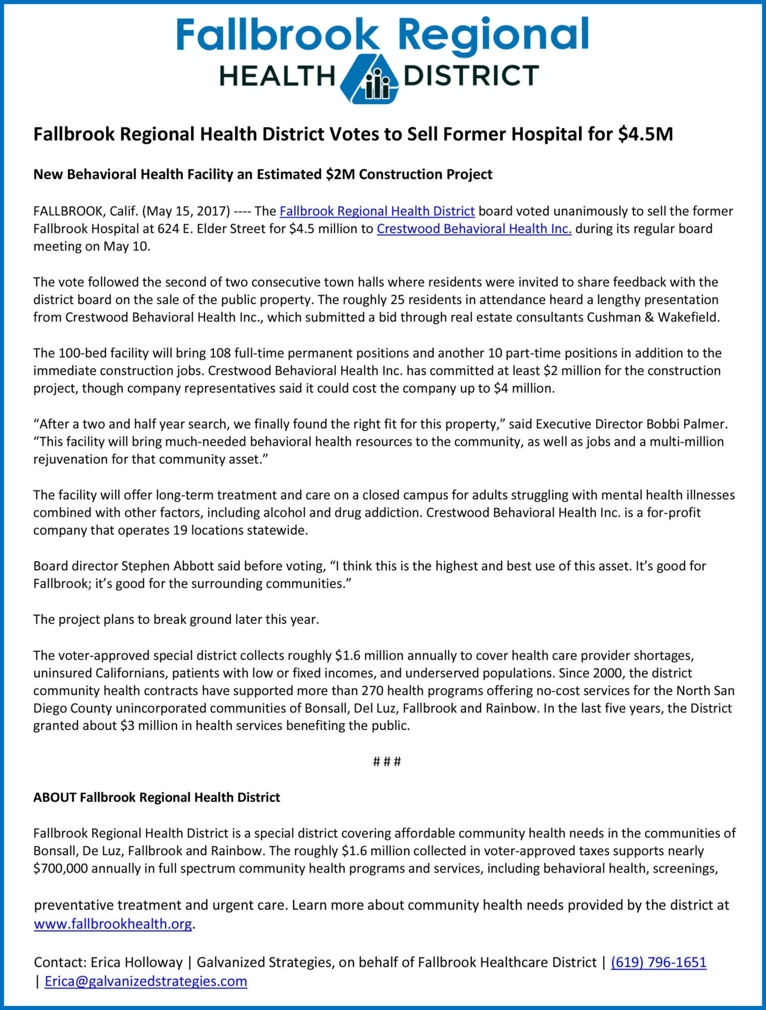 "Fallbrook Regional Health District Votes to Sell Former Hospital for $4.5M New Behavioral Health Facility an Estimated $2M Construction Project FALLBROOK, Calif. (May 15, 2017) ---- The Fallbrook Regional Health District board voted unanimously to sell the former Fallbrook Hospital at 624 E. Elder Street for $4.5 million to Crestwood Behavioral Health Inc. during its regular board meeting on May 10. The vote followed the second of two consecutive town halls where residents were invited to share feedback with the district board on the sale of the public property. The roughly 25 residents in attendance heard a lengthy presentation from Crestwood Behavioral Health Inc., which submitted a bid through real estate consultants Cushman & Wakefield. The 100-bed facility will bring 108 full-time permanent positions and another 10 part-time positions in addition to the immediate construction jobs. Crestwood Behavioral Health Inc. has committed at least $2 million for the construction project, though company representatives said it could cost the company up to $4 million. ""After a two and half year search, we finally found the right fit for this property,"" said Executive Director Bobbi Palmer. ""This facility will bring much-needed behavioral health resources to the community, as well as jobs and a multi-million rejuvenation for that community asset."" The facility will offer long-term treatment and care on a closed campus for adults struggling with mental health illnesses combined with other factors, including alcohol and drug addiction. Crestwood Behavioral Health Inc. is a for-profit company that operates 19 locations statewide. Board director Stephen Abbott said before voting, ""I think this is the highest and best use of this asset. It's good for Fallbrook; it's good for the surrounding communities."" The project plans to break ground later this year. The voter-approved special district collects roughly $1.6 million annually to cover health care provider shortages, uninsured Californians, patients with low or fixed incomes, and underserved populations. Since 2000, the district community health contracts have supported more than 270 health programs offering no-cost services for the North San Diego County unincorporated communities of Bonsall, Del Luz, Fallbrook and Rainbow. In the last five years, the District granted about $3 million in health services benefiting the public."