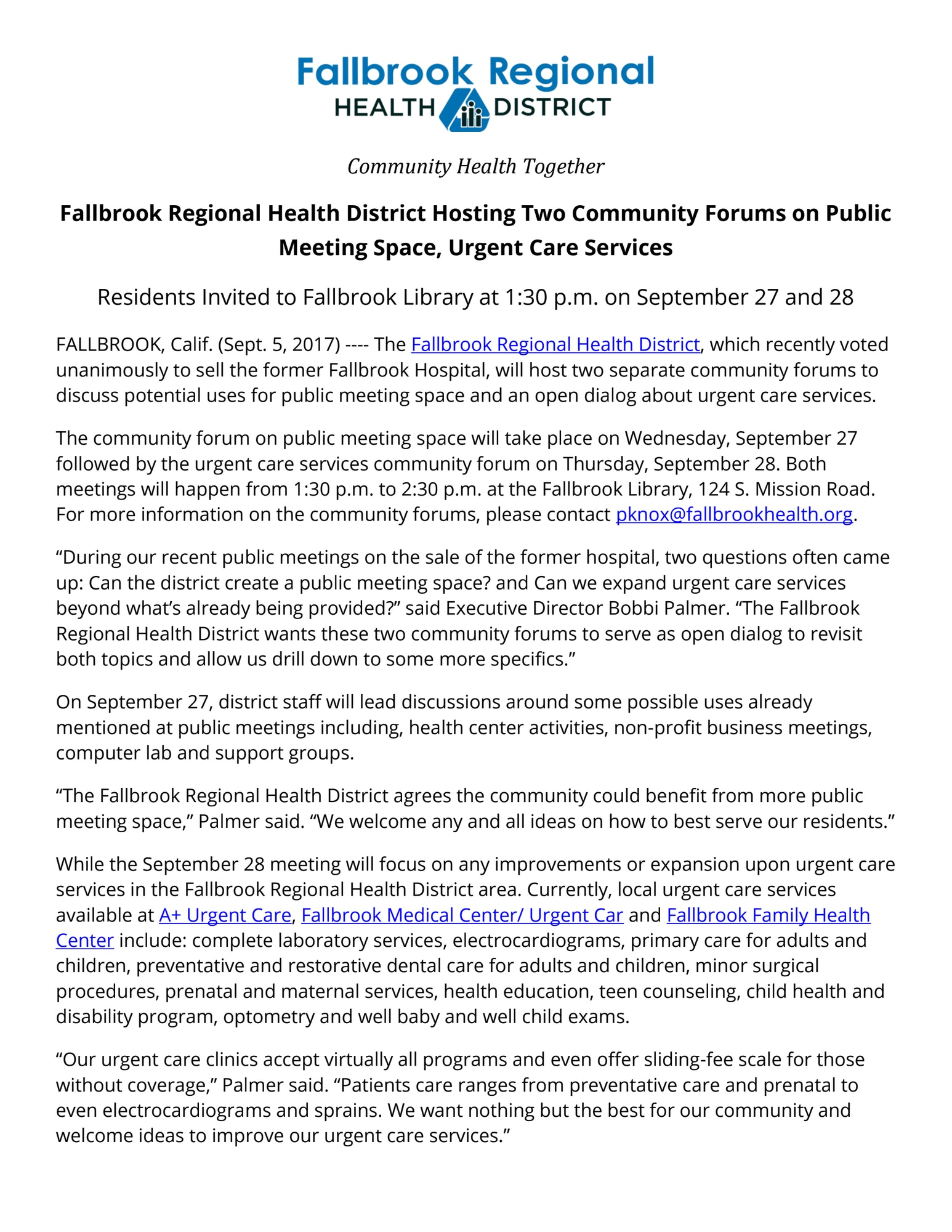 "Fallbrook Regional Health District Hosting Two Community Forums on Public Meeting Space, Urgent Care Services Residents Invited to Fallbrook Library at 1:30 p.m. on September 27 and 28 FALLBROOK, Calif. (Sept. 5, 2017) ---- The Fallbrook Regional Health District, which recently voted unanimously to sell the former Fallbrook Hospital, will host two separate community forums to discuss potential uses for public meeting space and an open dialog about urgent care services. The community forum on public meeting space will take place on Wednesday, September 27 followed by the urgent care services community forum on Thursday, September 28. Both meetings will happen from 1:30 p.m. to 2:30 p.m. at the Fallbrook Library, 124 S. Mission Road. For more information on the community forums, please contact pknox@fallbrookhealth.org. ""During our recent public meetings on the sale of the former hospital, two questions often came up: Can the district create a public meeting space? and Can we expand urgent care services beyond what's already being provided?"" said Executive Director Bobbi Palmer. ""The Fallbrook Regional Health District wants these two community forums to serve as open dialog to revisit both topics and allow us drill down to some more specifics."" On September 27, district staff will lead discussions around some possible uses already mentioned at public meetings including, health center activities, non-profit business meetings, computer lab and support groups. ""The Fallbrook Regional Health District agrees the community could benefit from more public meeting space,"" Palmer said. ""We welcome any and all ideas on how to best serve our residents."" While the September 28 meeting will focus on any improvements or expansion upon urgent care services in the Fallbrook Regional Health District area. Currently, local urgent care services available at A+ Urgent Care, Fallbrook Medical Center/ Urgent Car and Fallbrook Family Health Center include: complete laboratory services, electrocardiograms, primary care for adults and children, preventative and restorative dental care for adults and children, minor surgical procedures, prenatal and maternal services, health education, teen counseling, child health and disability program, optometry and well baby and well child exams. ""Our urgent care clinics accept virtually all programs and even offer sliding-fee scale for those without coverage,"" Palmer said. ""Patients care ranges from preventative care and prenatal to even electrocardiograms and sprains. We want nothing but the best for our community and welcome ideas to improve our urgent care services."""