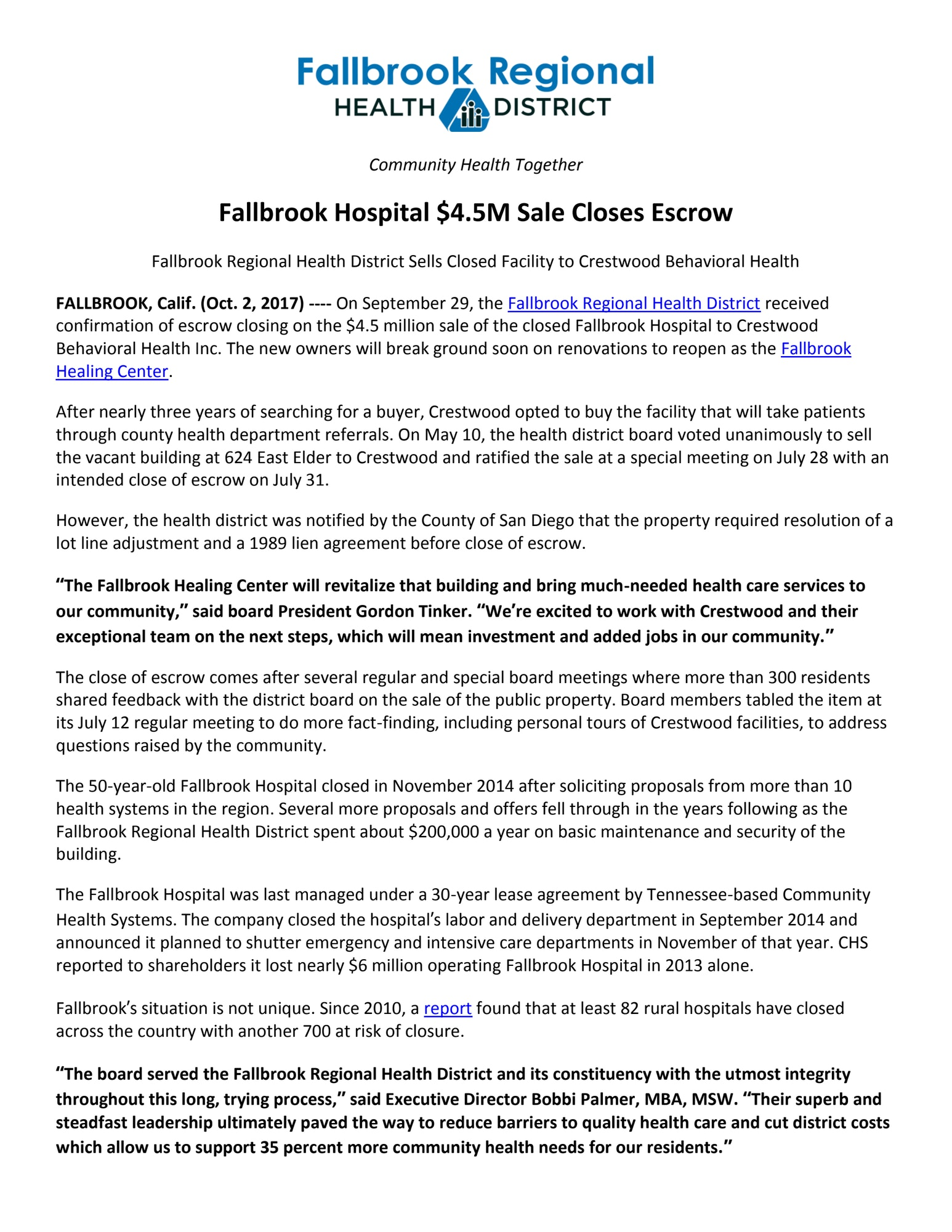 "Fallbrook Hospital $4.5M Sale Closes Escrow Fallbrook Regional Health District Sells Closed Facility to Crestwood Behavioral Health FALLBROOK, Calif. (Oct. 2, 2017) ---- On September 29, the Fallbrook Regional Health District received confirmation of escrow closing on the $4.5 million sale of the closed Fallbrook Hospital to Crestwood Behavioral Health Inc. The new owners will break ground soon on renovations to reopen as the Fallbrook Healing Center. After nearly three years of searching for a buyer, Crestwood opted to buy the facility that will take patients through county health department referrals. On May 10, the health district board voted unanimously to sell the vacant building at 624 East Elder to Crestwood and ratified the sale at a special meeting on July 28 with an intended close of escrow on July 31. However, the health district was notified by the County of San Diego that the property required resolution of a lot line adjustment and a 1989 lien agreement before close of escrow.  ""The Fallbrook Healing Center will revitalize that building and bring much-needed health care services to our community,"" said board President Gordon Tinker. ""We're excited to work with Crestwood and their exceptional team on the next steps, which will mean investment and added jobs in our community."" The close of escrow comes after several regular and special board meetings where more than 300 residents shared feedback with the district board on the sale of the public property. Board members tabled the item at its July 12 regular meeting to do more fact-finding, including personal tours of Crestwood facilities, to address questions raised by the community. The 50-year-old Fallbrook Hospital closed in November 2014 after soliciting proposals from more than 10 health systems in the region. Several more proposals and offers fell through in the years following as the Fallbrook Regional Health District spent about $200,000 a year on basic maintenance and security of the building.  The Fallbrook Hospital was last managed under a 30-year lease agreement by Tennessee-based Community Health Systems. The company closed the hospital's labor and delivery department in September 2014 and announced it planned to shutter emergency and intensive care departments in November of that year. CHS reported to shareholders it lost nearly $6 million operating Fallbrook Hospital in 2013 alone. Fallbrook's situation is not unique. Since 2010, a report found that at least 82 rural hospitals have closed across the country with another 700 at risk of closure.  ""The board served the Fallbrook Regional Health District and its constituency with the utmost integrity throughout this long, trying process,"" said Executive Director Bobbi Palmer, MBA, MSW. ""Their superb and steadfast leadership ultimately paved the way to reduce barriers to quality health care and cut district costs which allow us to support 35 percent more community health needs for our residents."""