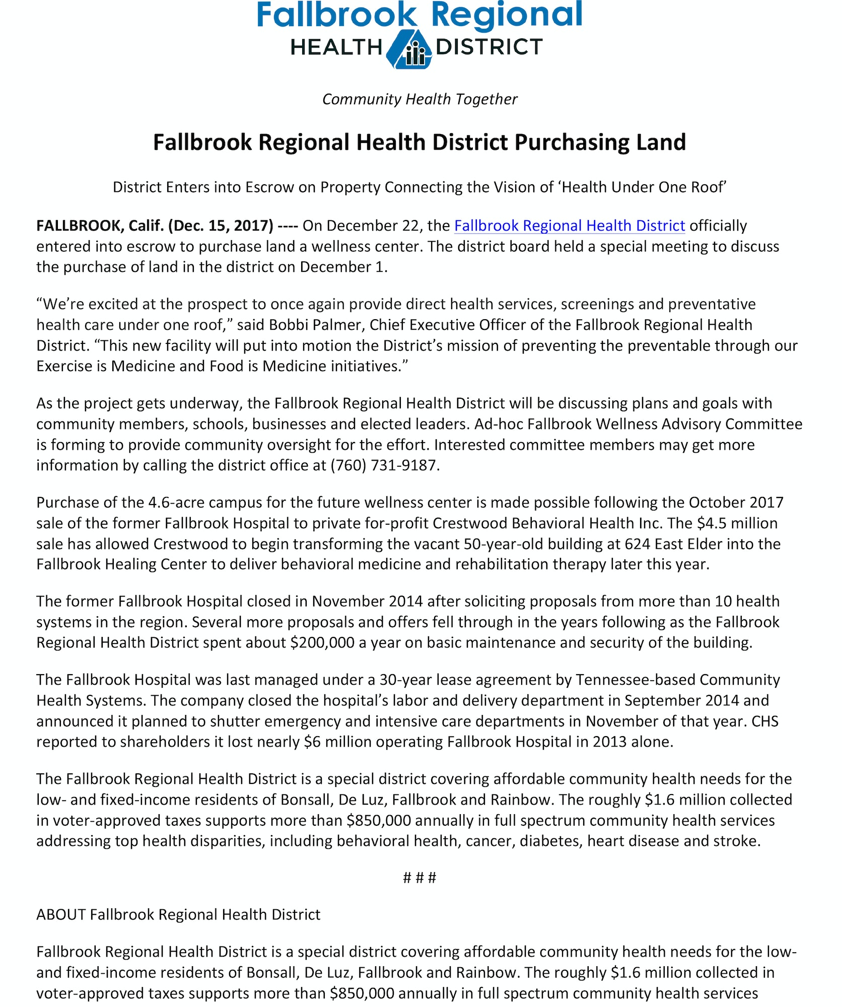 "Fallbrook Regional Health District Purchasing Land District Enters into Escrow on Property Connecting the Vision of 'Health Under One Roof' FALLBROOK, Calif. (Dec. 15, 2017) -­‐-­‐-­‐-­‐ On December 22, the Fallbrook Regional Health District officially entered into escrow to purchase land a wellness center. The district board held a special meeting to discuss the purchase of land in the district on December 1. ""We're excited at the prospect to once again provide direct health services, screenings and preventative health care under one roof,"" said Bobbi Palmer, Chief Executive Officer of the Fallbrook Regional Health District. ""This new facility will put into motion the District's mission of preventing the preventable through our Exercise is Medicine and Food is Medicine initiatives."" As the project gets underway, the Fallbrook Regional Health District will be discussing plans and goals with community members, schools, businesses and elected leaders. Ad-­‐hoc Fallbrook Wellness Advisory Committee is forming to provide community oversight for the effort. Interested committee members may get more information by calling the district office at (760) 731-­‐9187. Purchase of the 4.6-­‐acre campus for the future wellness center is made possible following the October 2017 sale of the former Fallbrook Hospital to private for-­‐profit Crestwood Behavioral Health Inc. The $4.5 million sale has allowed Crestwood to begin transforming the vacant 50-­‐year-­‐old building at 624 East Elder into the Fallbrook Healing Center to deliver behavioral medicine and rehabilitation therapy later this year. The former Fallbrook Hospital closed in November 2014 after soliciting proposals from more than 10 health systems in the region. Several more proposals and offers fell through in the years following as the Fallbrook Regional Health District spent about $200,000 a year on basic maintenance and security of the building. The Fallbrook Hospital was last managed under a 30-­‐year lease agreement by Tennessee-­‐based Community Health Systems. The company closed the hospital's labor and delivery department in September 2014 and announced it planned to shutter emergency and intensive care departments in November of that year. CHS reported to shareholders it lost nearly $6 million operating Fallbrook Hospital in 2013 alone. The Fallbrook Regional Health District is a special district covering affordable community health needs for the low-­‐ and fixed-­‐income residents of Bonsall, De Luz, Fallbrook and Rainbow. The roughly $1.6 million collected in voter-­‐approved taxes supports more than $850,000 annually in full spectrum community health services addressing top health disparities, including behavioral health, cancer, diabetes, heart disease and stroke. # # # ABOUT Fallbrook Regional Health District Fallbrook Regional Health District is a special district covering affordable community health needs for the low-­‐ and fixed-­‐income residents of Bonsall, De Luz, Fallbrook and Rainbow. The roughly $1.6 million collected in voter-­‐approved taxes supports more than $850,000 annually in full spectrum community health services"