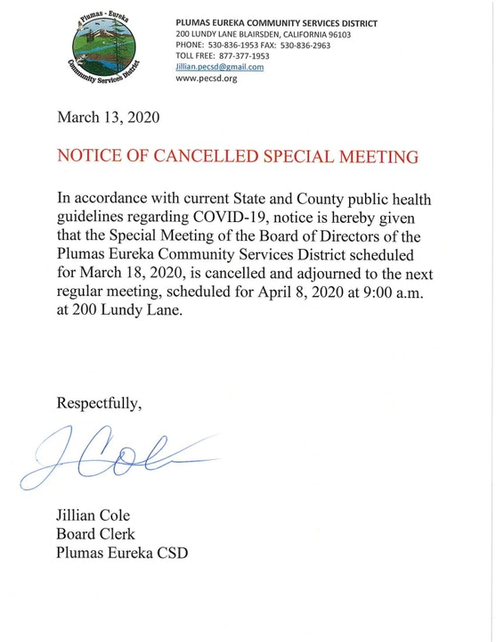 March 13, 2020  NOTICE OF CANCELLED SPECIAL MEETING   In accordance with current State and County public health guidelines regarding COVID-19, notice is hereby given that the Special Meeting of the Board of Directors of the Plumas Eureka Community Services District scheduled for March 18, 2020, is cancelled and adjourned to the next regular meeting, scheduled for April 8, 2020 at 9:00 a.m. at 200 Lundy Lane.