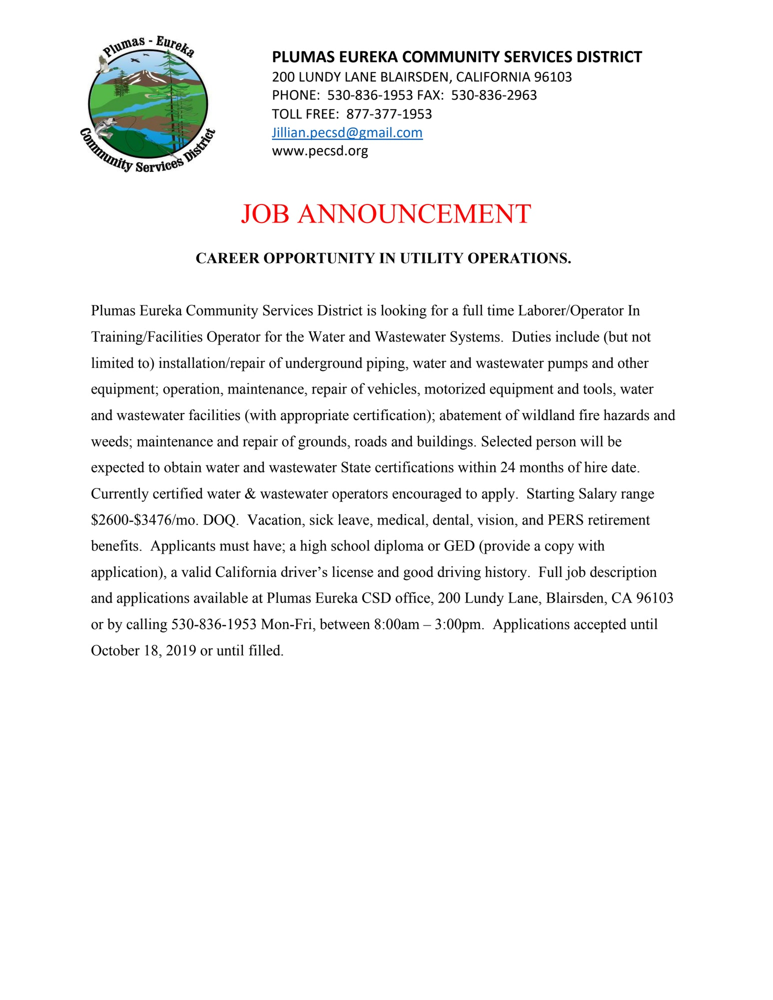 JOB ANNOUNCEMENT  CAREER OPPORTUNITY IN UTILITY OPERATIONS.  Plumas Eureka Community Services District is looking for a full time Laborer/Operator In Training/Facilities Operator for the Water and Wastewater Systems.  Duties include (but not limited to) installation/repair of underground piping, water and wastewater pumps and other equipment; operation, maintenance, repair of vehicles, motorized equipment and tools, water and wastewater facilities (with appropriate certification); abatement of wildland fire hazards and weeds; maintenance and repair of grounds, roads and buildings. Selected person will be expected to obtain water and wastewater State certifications within 24 months of hire date.  Currently certified water & wastewater operators encouraged to apply.  Starting Salary range $2600-$3476/mo. DOQ.  Vacation, sick leave, medical, dental, vision, and PERS retirement benefits.  Applicants must have; a high school diploma or GED (provide a copy with application), a valid California driver's license and good driving history.  Full job description and applications available at Plumas Eureka CSD office, 200 Lundy Lane, Blairsden, CA 96103 or by calling 530-836-1953 Mon-Fri, between 8:00am – 3:00pm.  Applications accepted until October 18, 2019 or until filled.