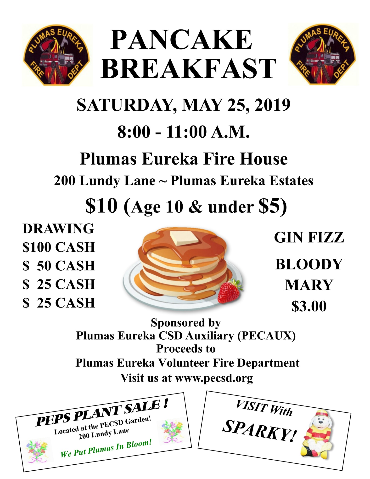 Pancake Breakfast. Saturday May 25, 2019 Plumas Eureka Fire House 200 Lundy Lane - Plumas Eureka Estates. $10.00 Adults $5 Ages 10 and under. VISIT With SPARKY! Raffle Drawing, Prizes: $100.00 cash, $50.00 cash, $25.00 cash, $25.00 cash. Gin Fizz or Bloody Mary $3.00. Sponsored by Plumas Eureka CSD Auxiliary (PECAUX). Proceeds to Plumas Eureka Volunteer Fire Department visit us a www.pecsd.org. Plant Sale Located at the PECSD Garden! 200 Lundy Lane We Put Plumas In Bloom