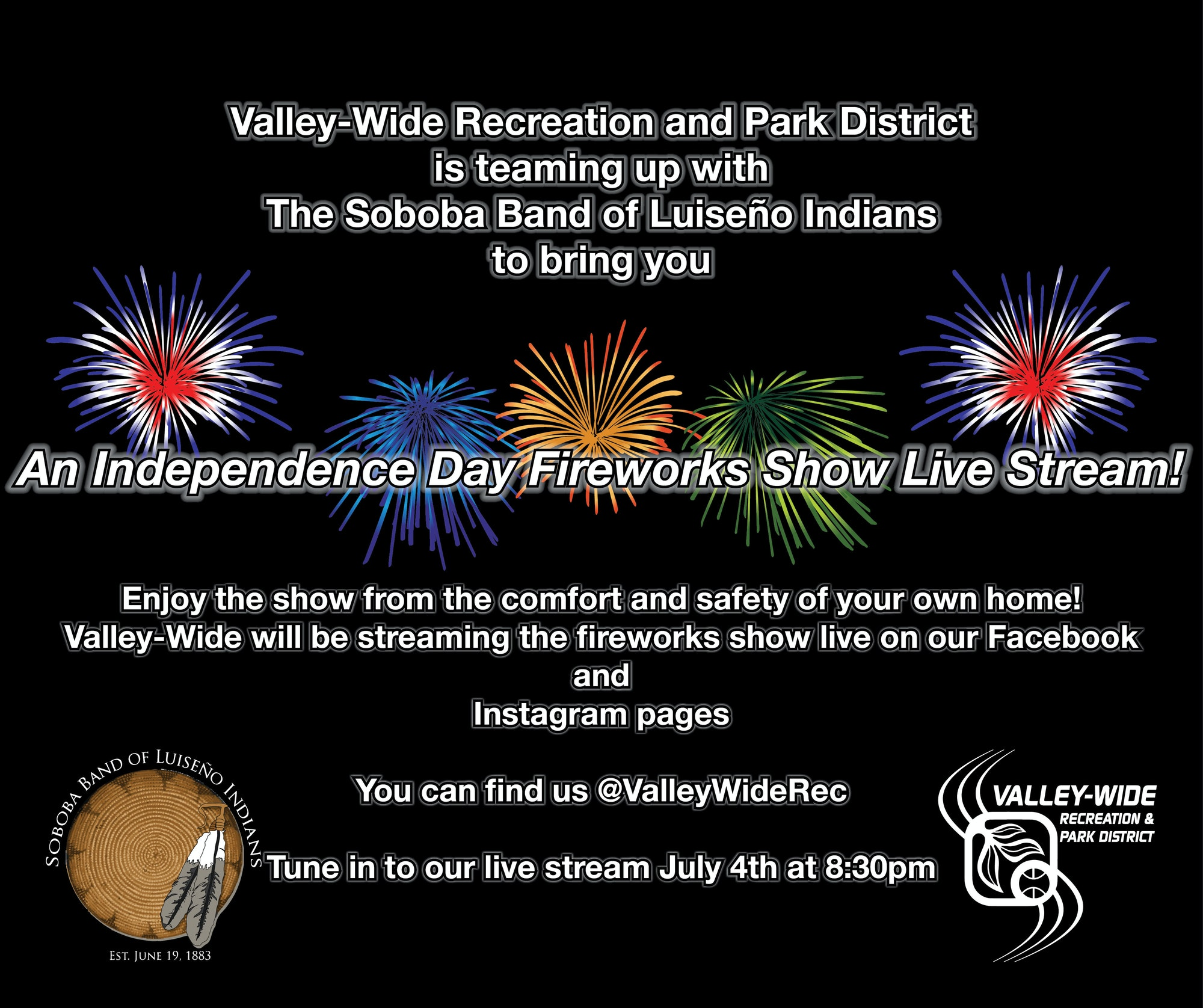 Valley-Wide Recreation and Park District is teaming up with the Soboba Band of Luiseno Indians to bring you an Independence Day Fireworks Show Live Stream! Enjoy the show from the comfort and safety of your own home! Valley-Wide will be strteaming the fireworks live on our Facebook and Instagram pages. You can find us @valleywiderec. Tune in to our liv stream July4th at 8:30pm