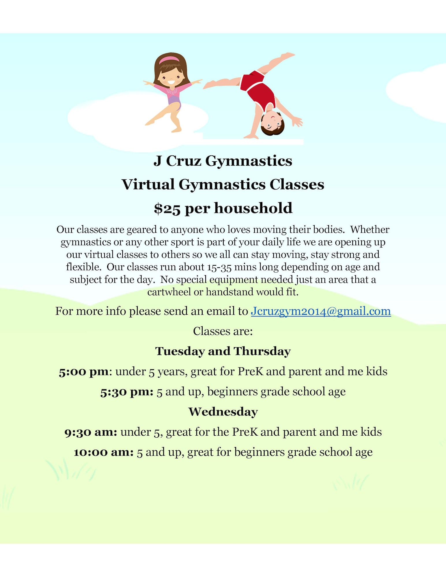 J Cruz Gymnastics Virtual Gymnastics Classes $25 per household. Our classes are geared to anyone who loves moving their bodies. Whether gymnastics or any other sport is part of your daily life we are opening up our virtual classes to others so we all can stay moving, stay strong and flexible. Our classes run about 15-35 minutes long depending on age and subject of the day. No special equipment needed just an area that a cartwheel or handstand can fit. For more info please send an email to jcruzgym2014@gmail.com. Classes are Tuesday and Thursday 5:00 pm for under 5 years, great for PreK and parent and me kids. 5:30 pm for 5 and up, beginners grade school age. Wednesday 9:30 am for under 5, great for PreK and parent and me kids. 10:00 am for 5 and up, great for beginners grade school age