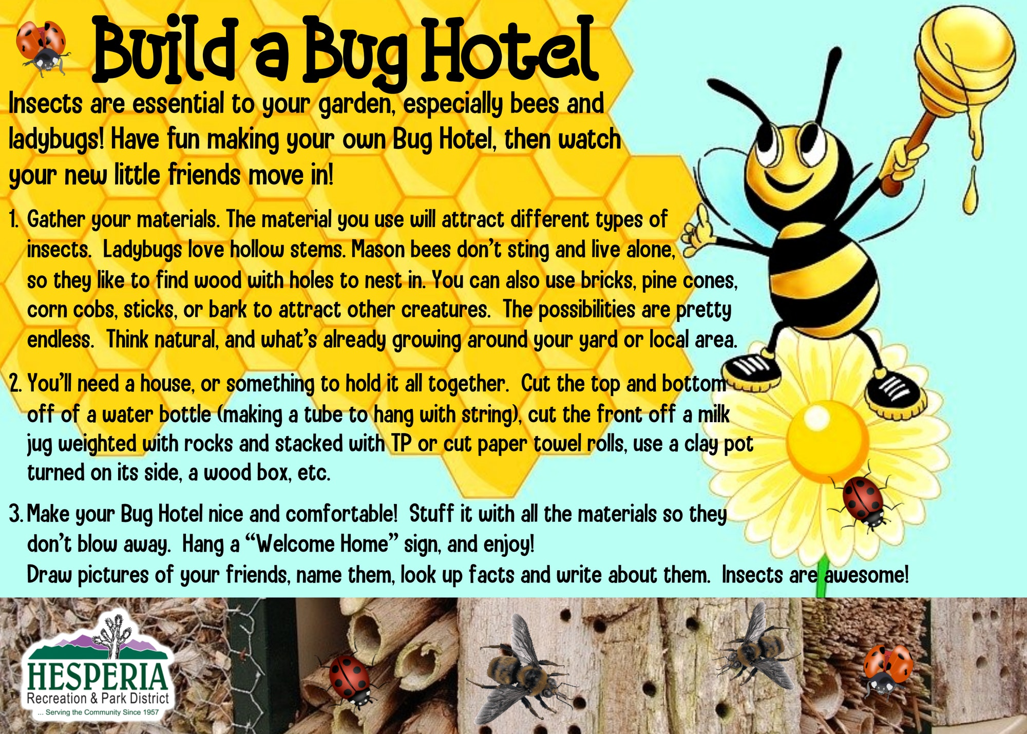 """Build a Bug Hotel. Insects are essential to your garden, especially bees and ladybugs! Have fun making your own Bug Hotel, then watch your new little friends move in! 1. Gather your materials. The material you use will attract different types of insects. Ladybugs love hollow stems. Mason bees don't sting and live alone, so they like to find wood with holes to nest in. You can also use bricks, pine cones, corn cobs, sticks, or bark to attract other creatures. The possibilities are pretty endless. Think natural, and what's already growing around your yard or local area. 2. You'll need a house, or something to hold it all together. Cut the top and bottom off of a water bottle (making a tube to hang with string), cut the front off a milk jug weighted with rocks and stacked with TP or cut paper towel rolls, use a clay pot turned on its side, a wood box, etc. 3. Make or Bug Hotel nice and comfortable! Stuff it with all the materials so they don't blow away. Hang a """"Welcome Home"""" sign, and enjoy! Draw pictures of your friends, name them, look up facts and write about them. Insects are awesome!"""