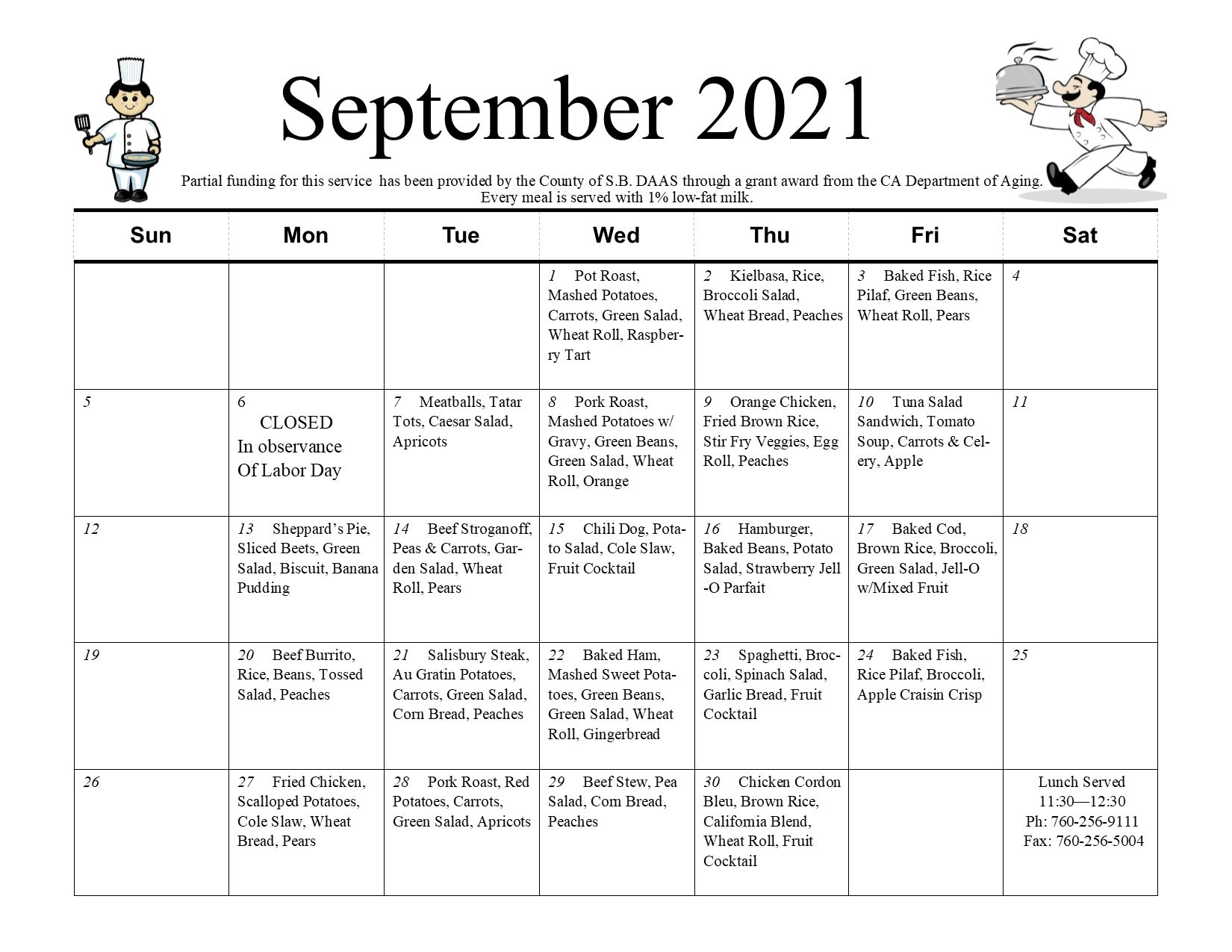 September 2021 Meals on Wheels Calendar. Partial funding for this service has been provided by the county of S.B. DAAS through grant award from the CA Department of Aging. Every meal is served with 1% low-fat milk. Wednesday, September 1; Pot roast, mashed potatoes, carrots, green salad, wheat roll, raspberry tart. Thursday, September 2nd; kielbasa, rice, broccoli salad, wheat bread, peaches. Friday, September 3rd; baked fish, rice pilaf, green beans, wheat roll, pears. Monday, September 6th; closed in observance of Labor Day. Tuesday, September 7th; meatballs, tater tots, Caesar salad, apricots. Wednesday, September 8th; pork roast, mashed potatoes with gravy, green beans, green salad, wheat roll, orange. Thursday, September 9th; orange chicken, fried brown rice, stir fry veggies, egg roll, peaches. Friday, September 10th; tuna salad sandwich, tomato soup, carrots and celery, apple. Monday, September 13th; Sheppard's pie, sliced beets, green salad, biscuit, banana pudding. Tuesday, September 14th; beef stroganoff, peas and carrots, garden salad, wheat roll, pears. Wednesday, September 15th; chili dog, potato salad, cole slaw, fruit cocktail. Thursday, September 17th; baked cod, brown rice, broccoli, green salad, jell-o mixed with fruit. Monday, September 20th; beef burrito, rice, beans, tossed salad, peaches. Tuesday, September 21st; salisbury steak, au gratin potaotes, carrots, green salad, corn bread, peaches. Wednesday, September 22nd; baked ham, mashed sweet potatoes, green beans, green salad, wheat roll, gingerbread. Thursday, September 23rd; spaghetti, broccoli, spinach salad, garlic bread, fruit cocktail. Friday, September 24th; fried chicken, scalloped potatoes, cole slaw, wheat bread, pears. Tuesday, September 28th; pork roast, red potatoes, carrots, green salad, apricots. Wednesday, September 28th; beef stew, pea salad, corn bread, peaches. Thursday, September 30th; chicken cordon bleu, brown rice, California blend, wheat roll, fruit cocktail. Lunch serve