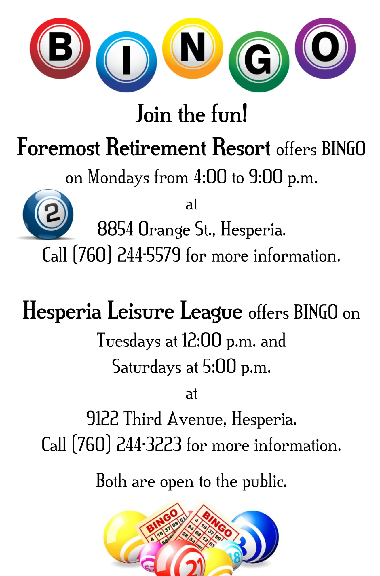 Bingo Flyer; Bingo Join the Fun! Foremost Retirement Resort offers BINGO n Mondays from 4:00 to 9:00 pm at 8854 Orange Street, Hesperia. Call (760) 244-5579 for more information. Hesperia Leisure League offers BINGO on Tuesdays at 12:00 pm and Saturdays at 5:00 pm at 9122 Third Avenue, Hesperia. Call (760) 244-3223 for more information. Both are open to the public.