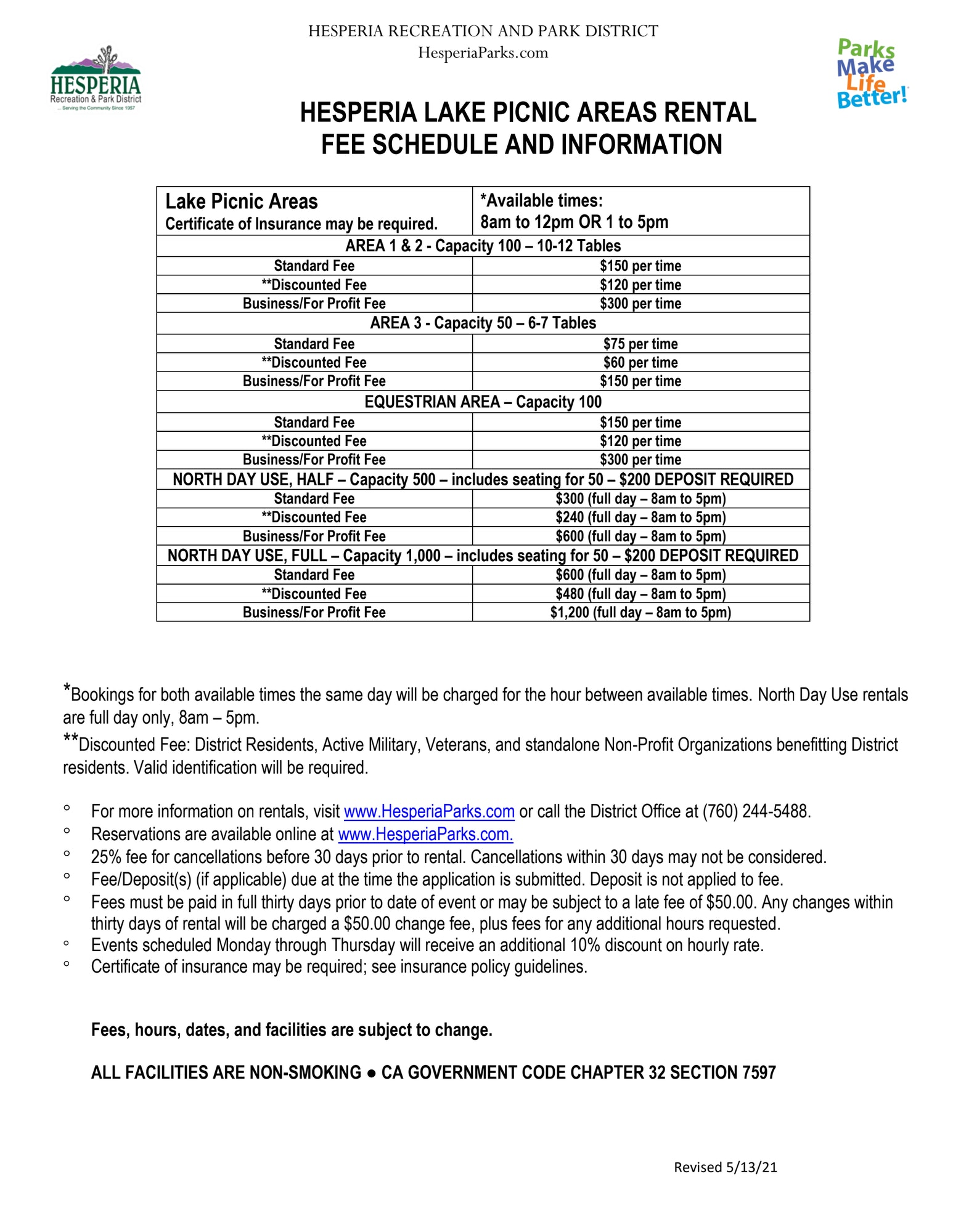 Hesperia Lake Picnic Area Rental Fee Schedule. Lake Picnic Areas. Certificate of Insurance may be required. *Available times: 8 am to 12 pm OR 1 to 5 pm. Area 1 &2 capacity 100 with 10 to 12 tables. Standard fee $150 per time. **Discounted fee $120 per time. Business/For Profit fee $300 per time. Area 3 capacity 50 with 6 to 7 tables. Standard fee $75 per time. **Discounted fee $60 per time. Business/For Profit fee $150 per time. Equestrian Area capacity 100. Standard fee $150 per time. **Discounted fee $120 per time. Business/ For Profit $300 per time. North Day Use, half capacity 500 includes seating for 50 with $200 DEPOSIT REQURIED. Standard fee $300 (full day 8 am to 5 pm). **Discounted fee $240 (full day 8 am to 5 pm). Business/ For Profit $600 (full day 8 am to 5 pm). North Day Use, Full capacity 1,000 includes seating for 50 with $200 DEPOSIT REQUIRED. Standard fee $600 (full day 8 am to 5 pm). **Discounted fee $480 (full day 8 am to 5 pm). Business/For Profit $1,200 (full day 8 am to 5 pm). *Bookings for both available times the same day will be charged for the hour between available times. North day use rentals are full day only, 8 am to 5 pm. **Discounted fee: District residents, active military, veterans, and standalone non-profit organizations benefiting District residents. Valid identification required. For more information on rentals, visit www.hesperiaparks.com or call the District office at (760)244-5488. Reservations are available online at www.hesperiaparks.com. 25% fee for cancellations before 30 days prior to rental. Cancellations within 30 days may not be considered. Fee/deposit(s) (if applicable) due at the the time the application is submitted. Deposit is not applied to fee. Fees must be paid in full 30 days prior to date of event or may be subject to late fee of $50.00. Any changes within 30 days of rental will be charged a $50.00 change fee, plus fees for an additional hours requested. Events scheduled Monday through Thursday will receive a