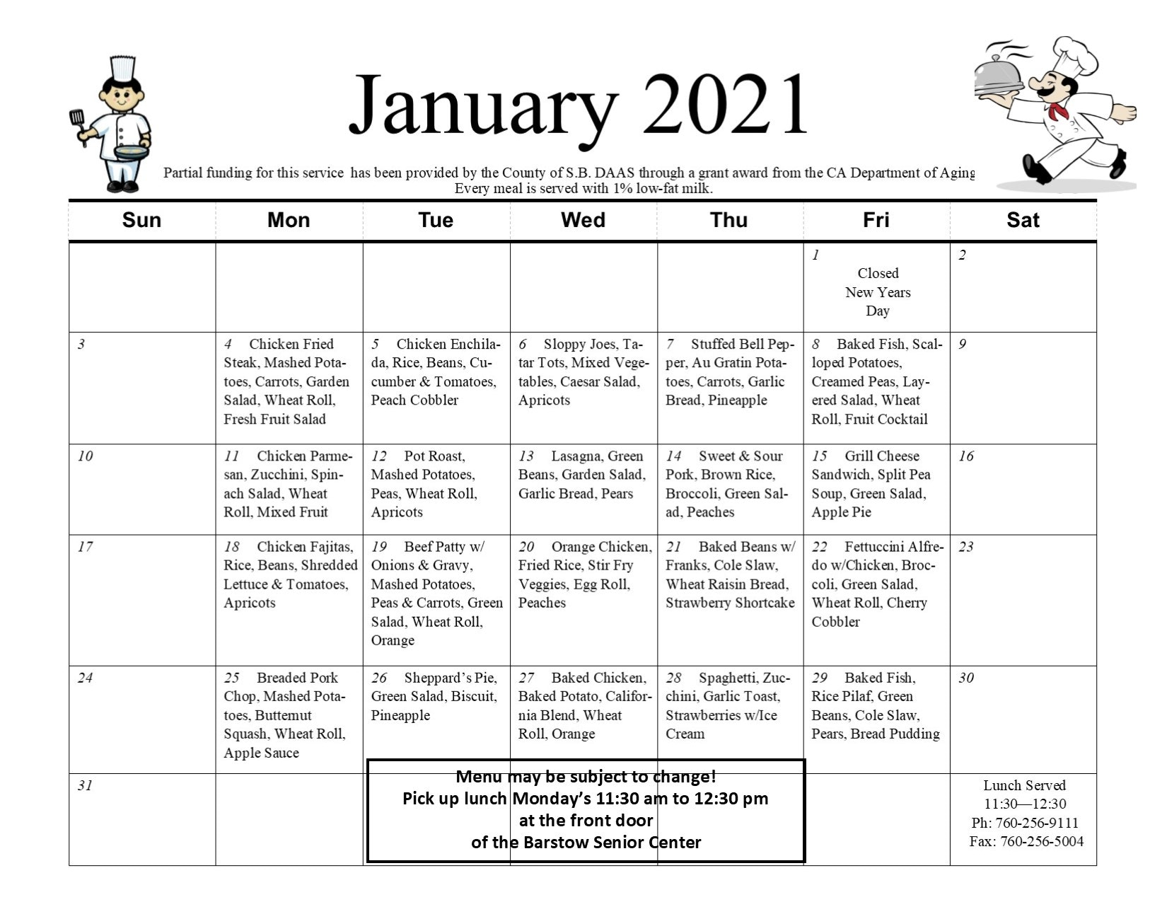 Meals on Wheels January 2021 Calendar. Partial funding for this service has been provided by the County of San Bernardino DAAS through a grant award from the CA Department of Aging. Every meal is served with 1% low-fat milk. Friday, January 1st, Closed New Years Day. Monday, January 4th, Chicken Fried Steak, Mashed Potatoes, Carrots, Garden Salad, Wheat Roll, Fresh Fruit Salad, Tuesday, January 5th, Chicken Enchilada, Rice, Beans, Cucumber & Tomatoes, Peach Cobbler. Wednesday, January 6th, Sloppy Joes, Tater Tots, Mixed Vegetables, Caesar Salad, Apricots. Thursday, January 7th, Stuffed Bell Pepper, Au Gratin Potatoes, Carrots, Garlic Bread, Pineapple. Friday, January 8th, Baked Fish, Scalloped Potatoes, Creamed Peas, Layered Salad, Wheat Roll, Fruit Cocktail. Monday, January 11th, Chicken Parmesan, Zucchini, Spinach Salad, Wheat Roll, Mixed Fruit. Tuesday, January 12th, Pot Roast, Mashed Potatoes, Peas, Wheat Roll, Apricots. Wednesday, January 13th, Lasagna, Green Beans, Garden Salad, Garlic Bread, Pears. Thursday, January 14th, Sweet & Sour Pork, Brown Rice, Broccoli, Green Salad, Peaches. Friday, January 15th, Grilled Cheese Sandwich, Split Pea Soup, Green Salad, Apple Pie. Monday, January 18th, Chicken Fajitas, Rice, Beans, Shredded Lettuce & Tomatoes, Apricots. Tuesday, January 19th, Beef Patty with Onions & Gravy, Mashed Potatoes, Peas & Carrots, Green Salad, Wheat Roll, Orange. Wednesday, January 20th, Orange Chicken, Fried Rice, Stir Fry Veggies, Egg Roll, Peaches. Thursday, January 21st, Baked Beans with Franks, Cole Slaw, Wheat Raisin Bread, Strawberry Shortcake. Friday, January 22nd, Fettuccini Alfredo with Chicken, Broccoli, Green Salad, Wheat Roll, Cherry Cobbler. Monday, January 25th, Breaded Pork Chop, Mashed Potatoes, Butternut Squash, Wheat Roll, Apple Sauce. Tuesday, January 26th, Sheppard's Pie, Green Salad, Biscuit, Pineapple. Wednesday, January 27th, Baked Chicken, Baked Potato, California Blend, Wheat Roll, Orange. Thursday, January 28th, Spaghe