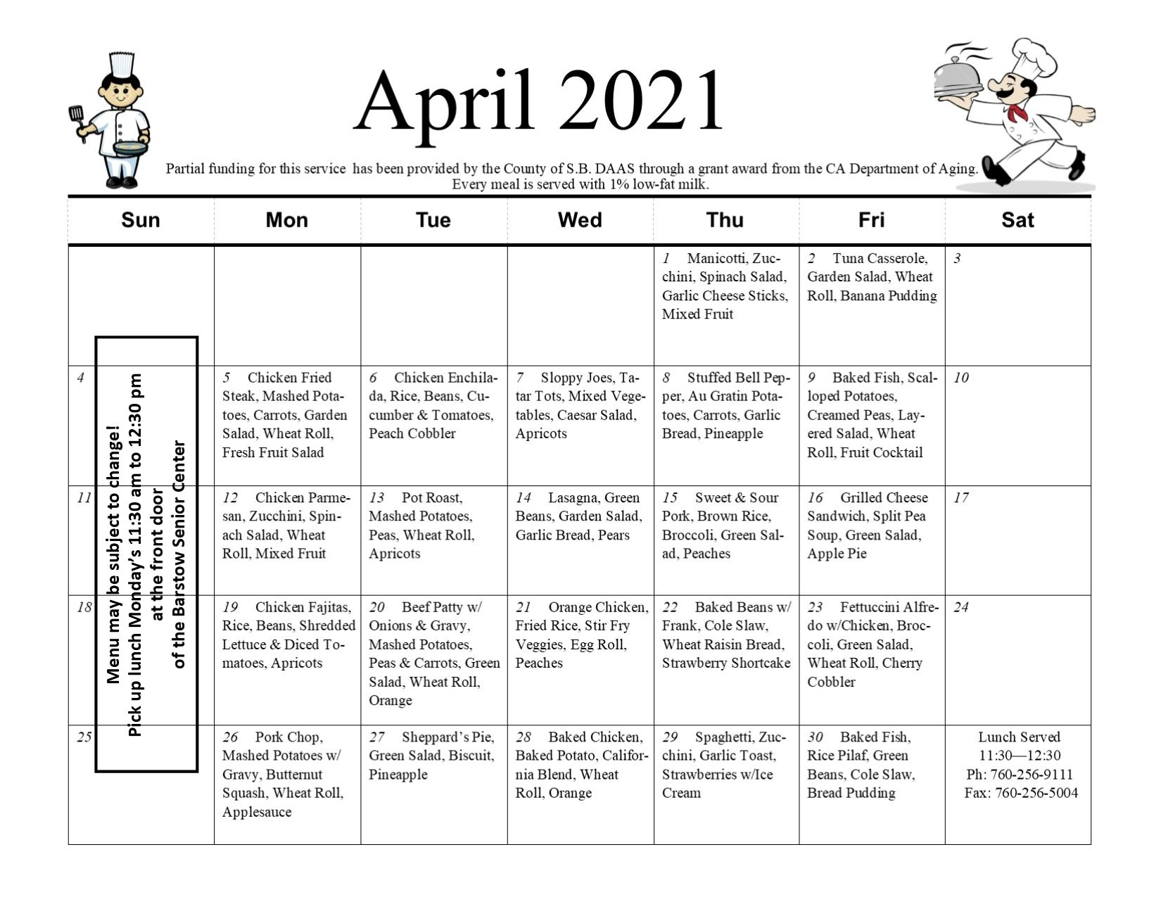 Senior Nutrition Calendar April 2021. Partial funding for this service has been provided by the County of S.B. D.A.A.S. through a grant award from the CA Department of Aging. Every meal is served with 1% low-fat milk. Thursday, April 1st; Manicotti zucchini, spinach salad, garlic cheese sticks, mixed fruit. Friday, April 2nd; Tuna casserole, garden salad, wheat roll, banana pudding. Monday, April 5th; chicken fried steak, mashed potatoes, carrots, garden salad, wheat roll, fresh fruit salad. Tuesday, April 6th; chicken enchilada, rice. beans, cucumber & tomatoes, peach cobbler. Wednesday, April 7th; Sloppy Joes, tater tots, mixed vegetables, Caesar salad, apricots. Thursday, April 8th; stuffed bell pepper, Au Gratin potatoes, carrots, garlic bread, pineapple. Friday, April 9th; baked fish, scalloped potatoes, creamed peas, layered salad, wheat roll, fruit cocktail. Monday, April 12th; Chicken parmesan, zucchini, spinach salad, wheat roll, mixed fruit. Tuesday, April 13th; Pot roast, mashed potatoes, peas, wheat roll, apricots. Wednesday, April 14th; Lasagna, green beans, garden salad, garlic bread, pears. Thursday, April 15th; Sweet & Sour Pork, brown rice, broccoli, green salad, peaches. Friday, April 16th; grilled cheese sandwich, split pea soup, green salad, apple pie. Monday, April 19th; Chicken fajitas, rice, beans, shredded lettuce & diced tomatoes, apricots. Tuesday, April 20th; beef patty with onions & gravy, mashed potatoes, peas & carrots, green salad, wheat roll, orange. Wednesday, April 21st; Orange chicken, fried rice, stir fry veggies, egg roll, peaches. Thursday, April 22nd; baked beans with franks, cole slaw, wheat raisin bread, strawberry shortcake. Friday, April 23rd; Fettuccini Alfredo with chicken, broccoli, green salad, wheat roll, cherry cobbler. Monday, April 26th; Pork chop, mashed potatoes with gravy, butternut squash, wheat roll, applesauce. Tuesday, April 27th; Sheppard's pie, green salad, biscuit, pineapple. Wednesday, April 28th; Baked c
