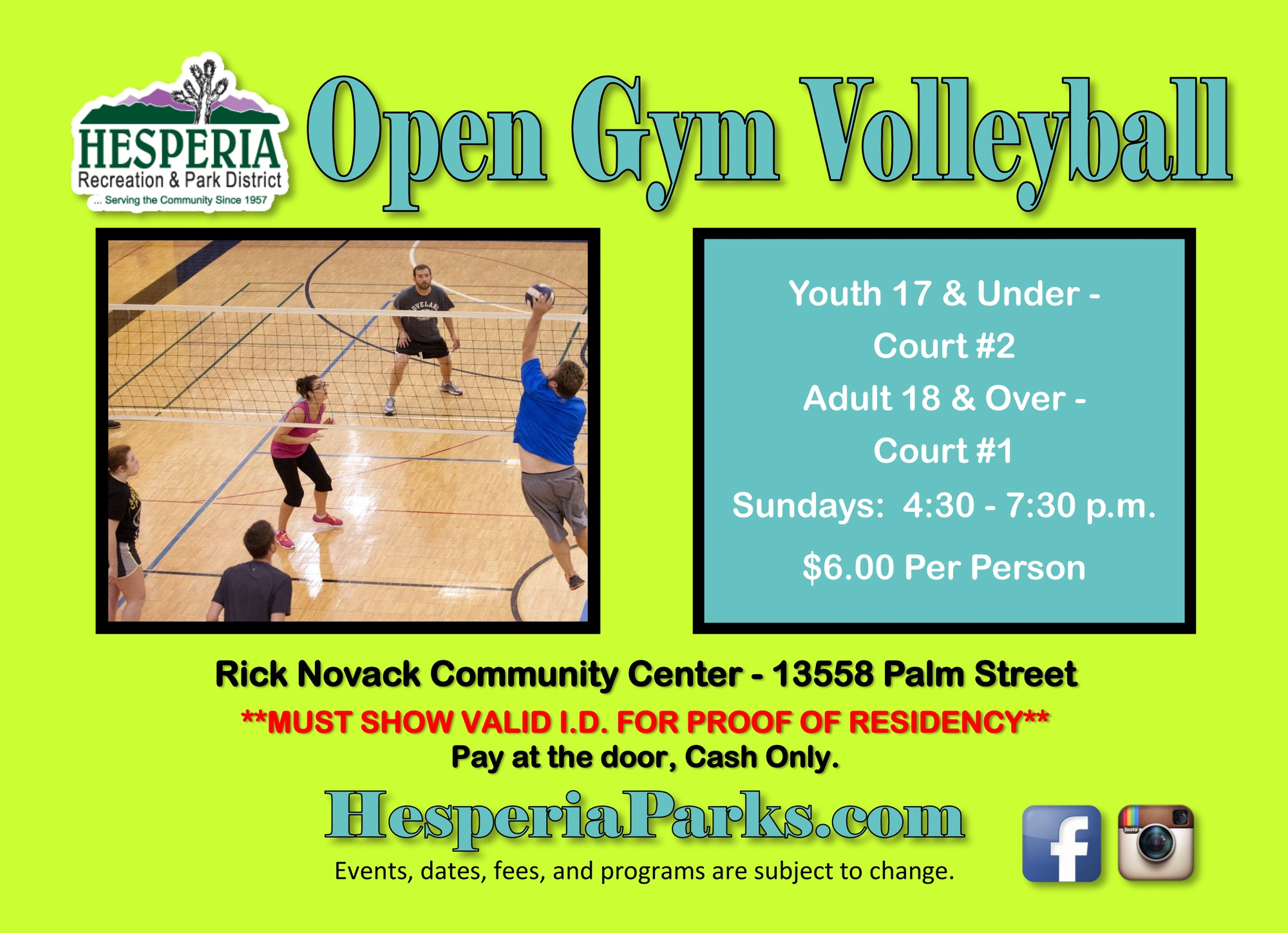 Open Gym Volleyball Youth 17 and under court #2. Adult 18 and over court #1. Sundays from 4:30 to 7:30 p.m. $6.00 per person. Rick Novack Community Center 13558 Palm Street. **Must show valid I.D. for proof of residency. Pay at the door, cash only. HesperiaParks.com. Events, dates, fees, and programs are subject to change.