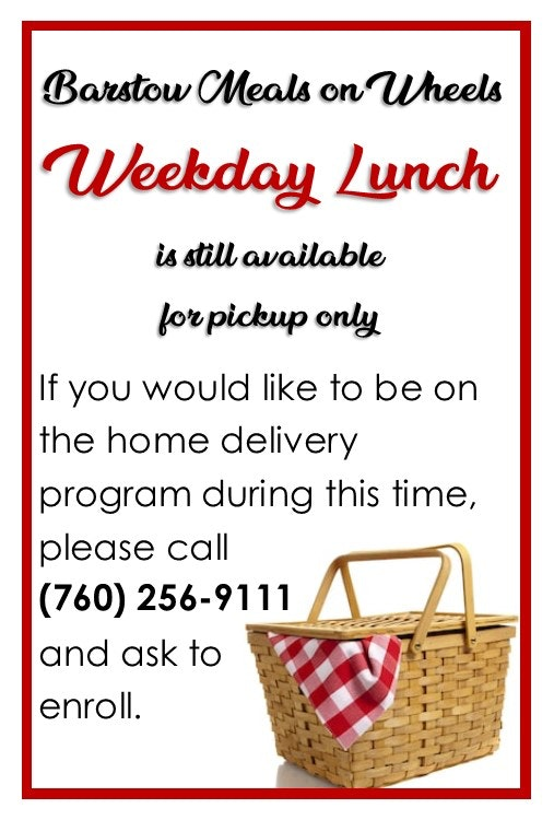 Barstow Meals on Wheels Flyer; Weekday Lunch is still available for pickup only. If you would like to be on the home delivery program during this time, please call (760) 256-9111 and ask to enroll.