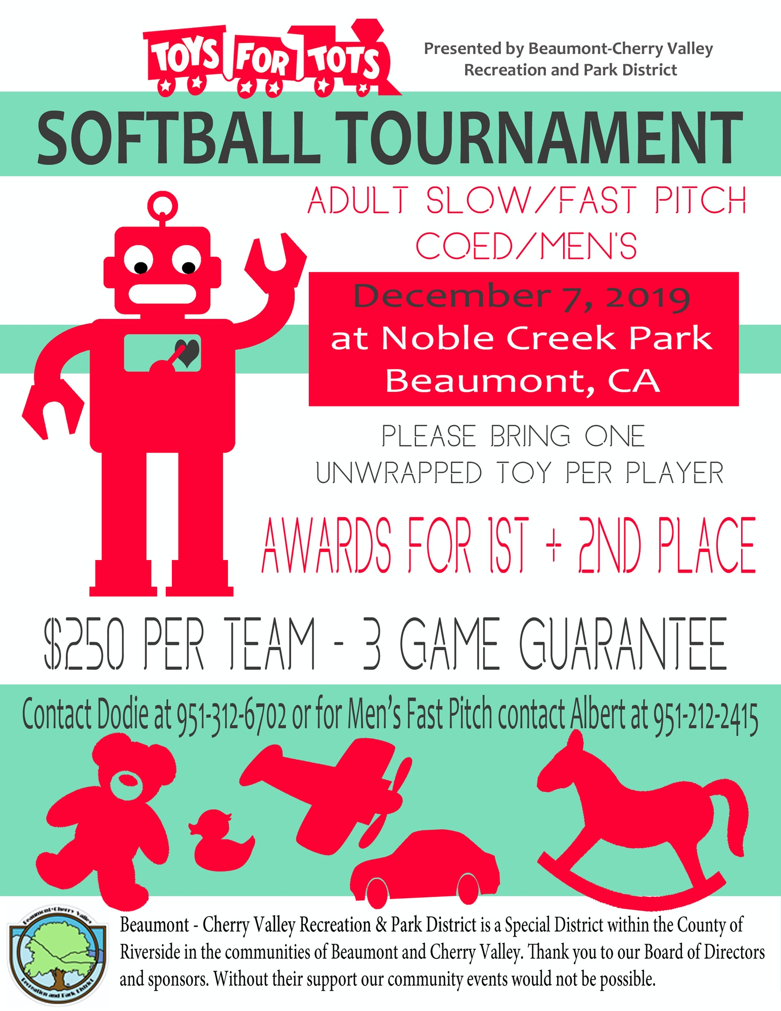 Toys for Tots Co-ed Slow/Mens  Fastpitch Tournament. $250 per team-3 game guarantee. Please bring one unwrapped toy per player. Contact Dodie at 951-312-6702 for Slow pitch and Albert at 951-212-2415 for Fastpitch.